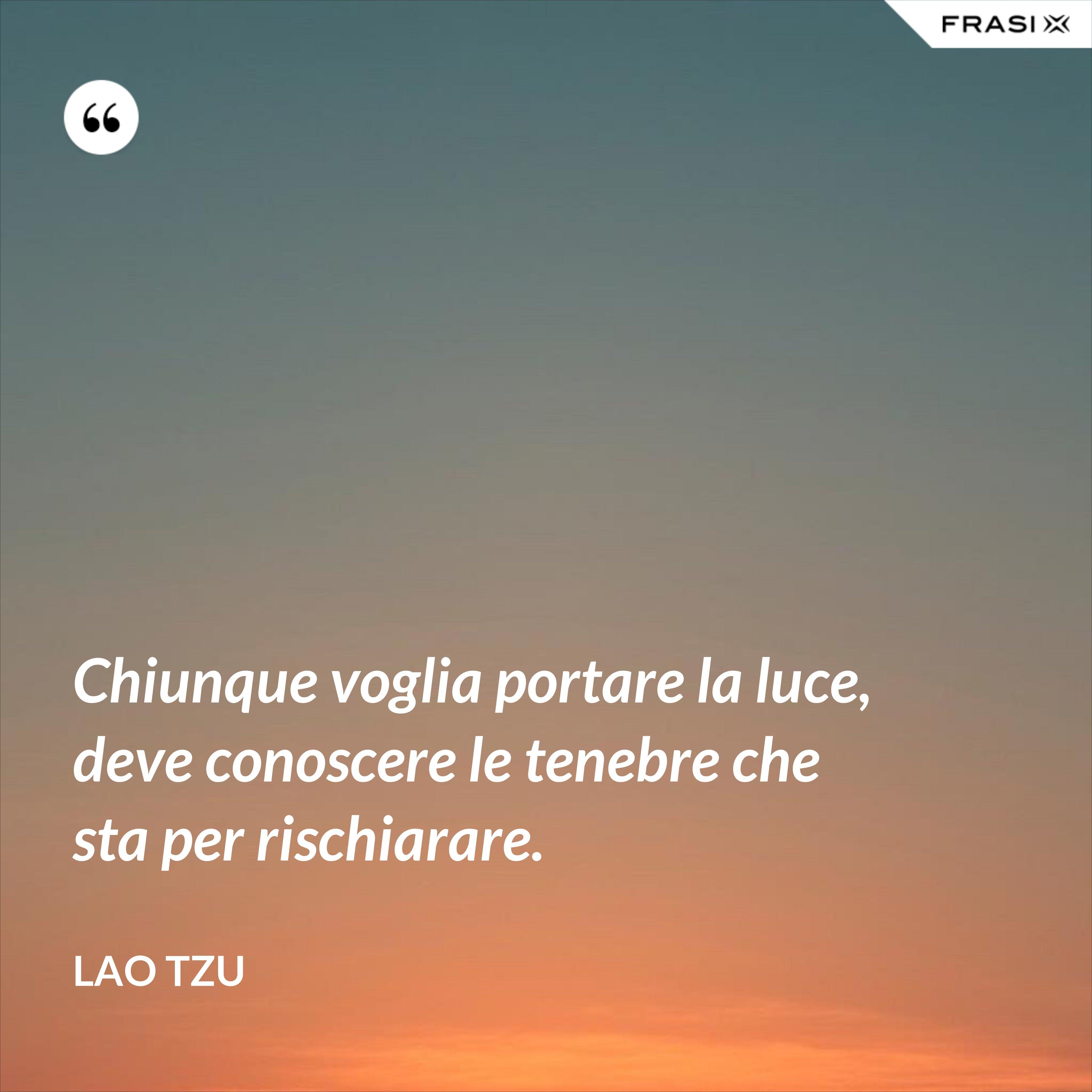 Chiunque voglia portare la luce, deve conoscere le tenebre che sta per rischiarare. - Lao Tzu