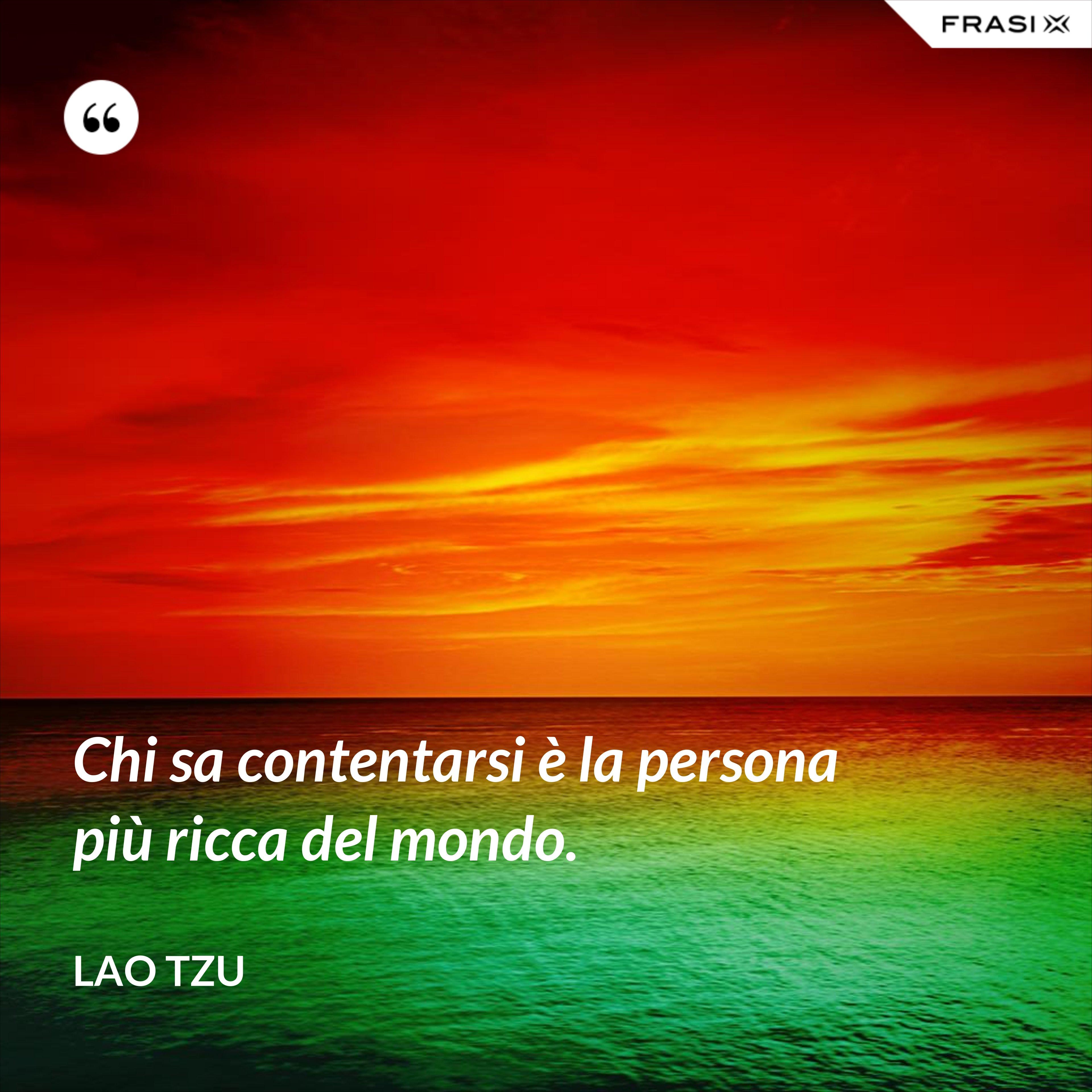 Chi sa contentarsi è la persona più ricca del mondo. - Lao Tzu