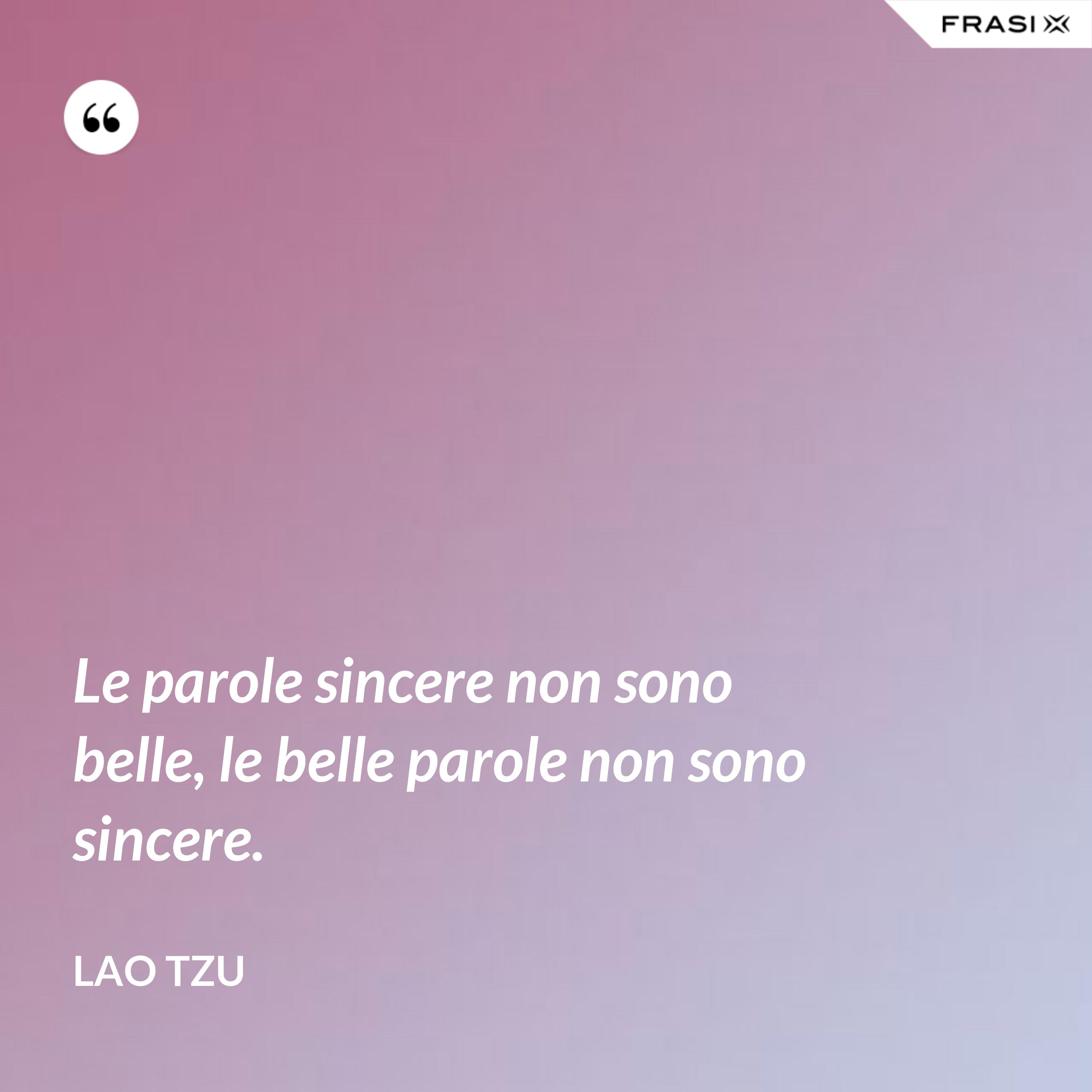 Le parole sincere non sono belle, le belle parole non sono sincere. - Lao Tzu