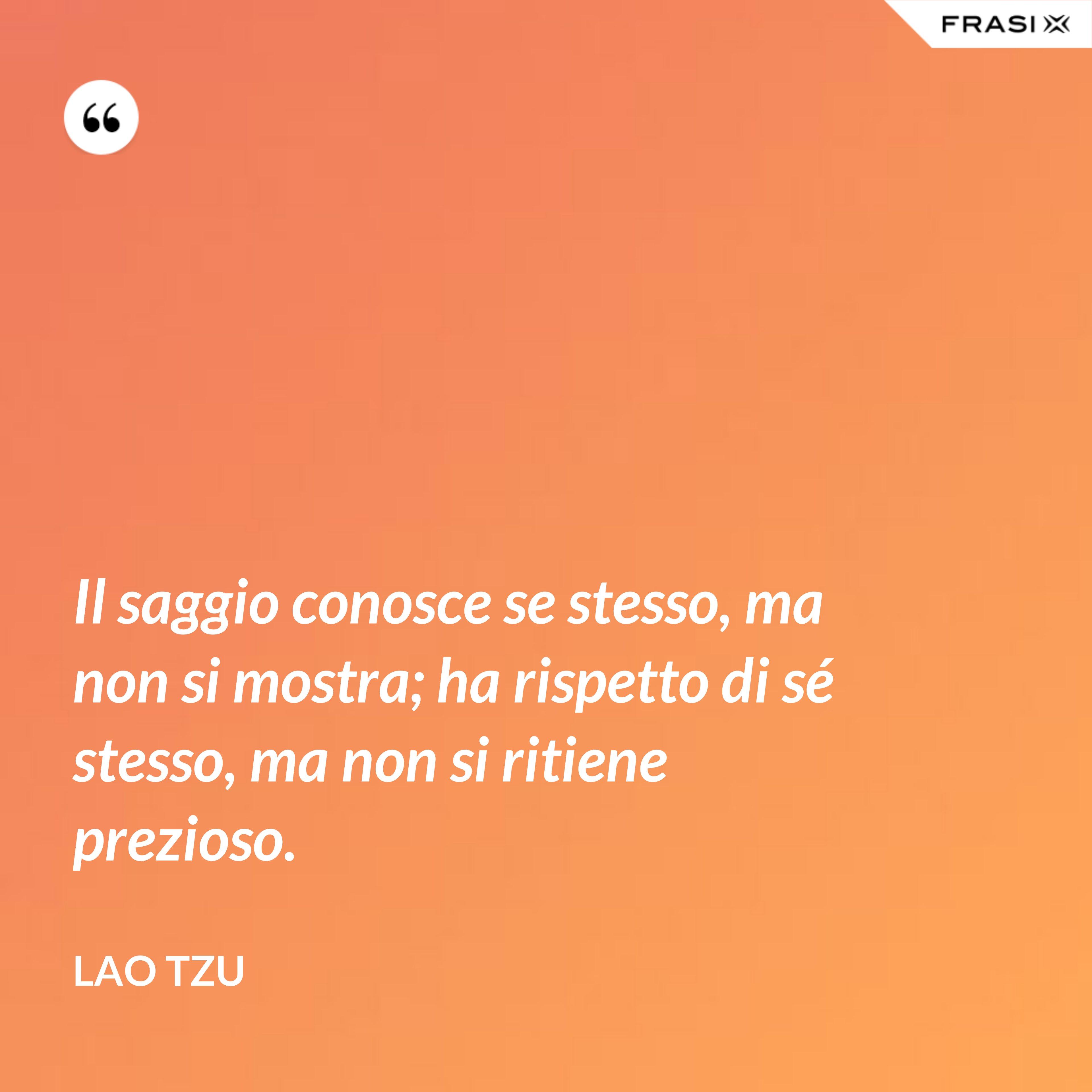Il saggio conosce se stesso, ma non si mostra; ha rispetto di sé stesso, ma non si ritiene prezioso. - Lao Tzu