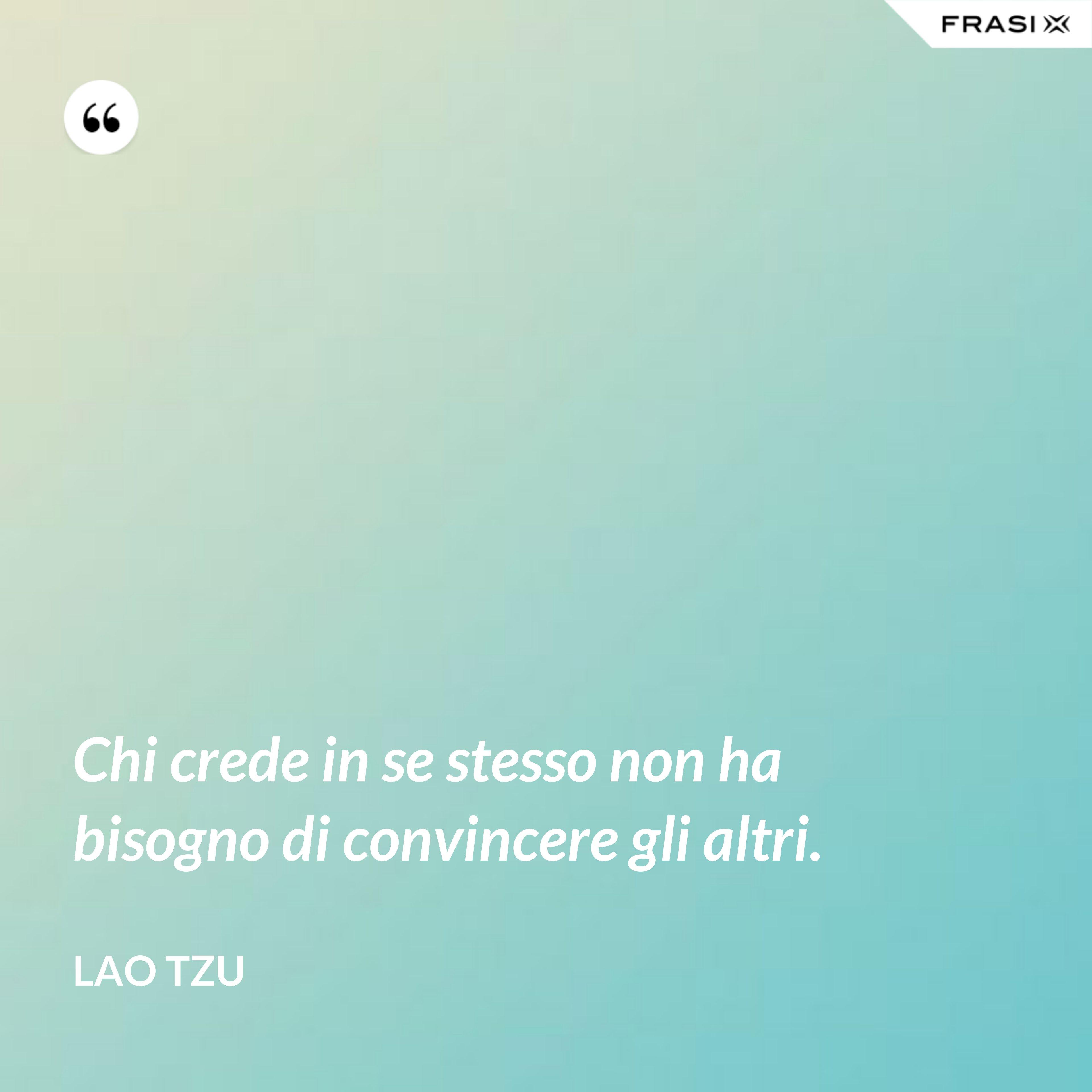 Chi crede in se stesso non ha bisogno di convincere gli altri. - Lao Tzu