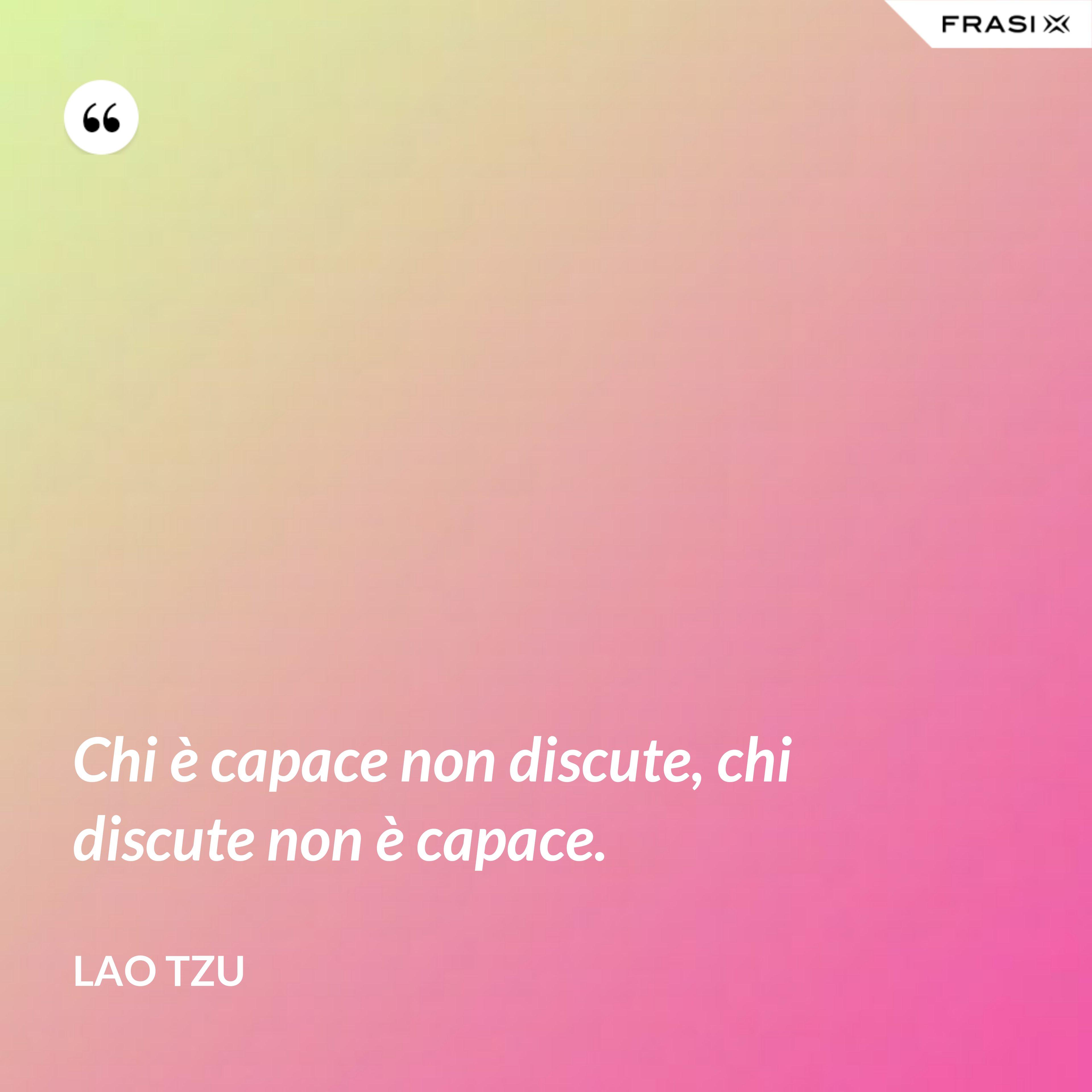 Chi è capace non discute, chi discute non è capace. - Lao Tzu