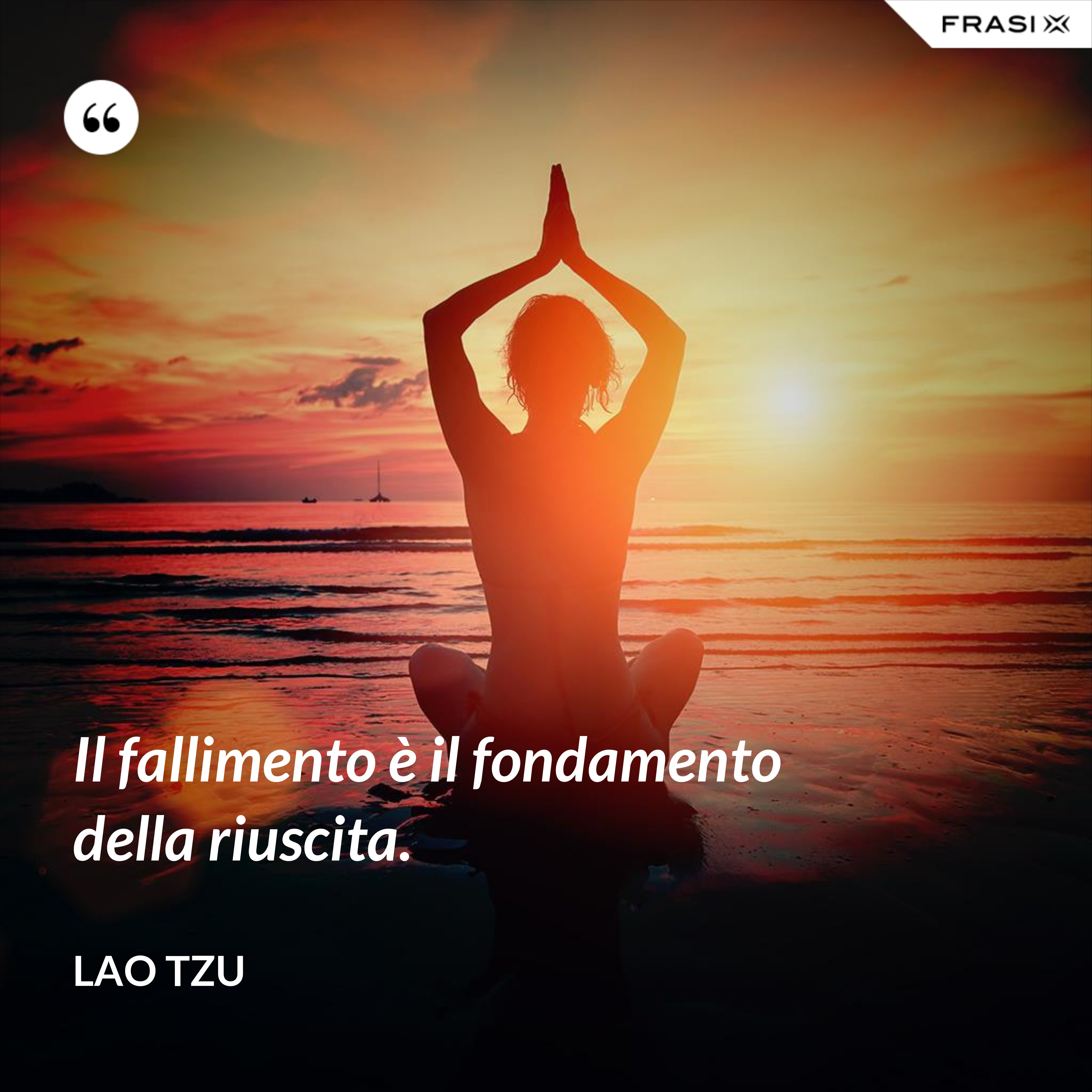 Il fallimento è il fondamento della riuscita. - Lao Tzu
