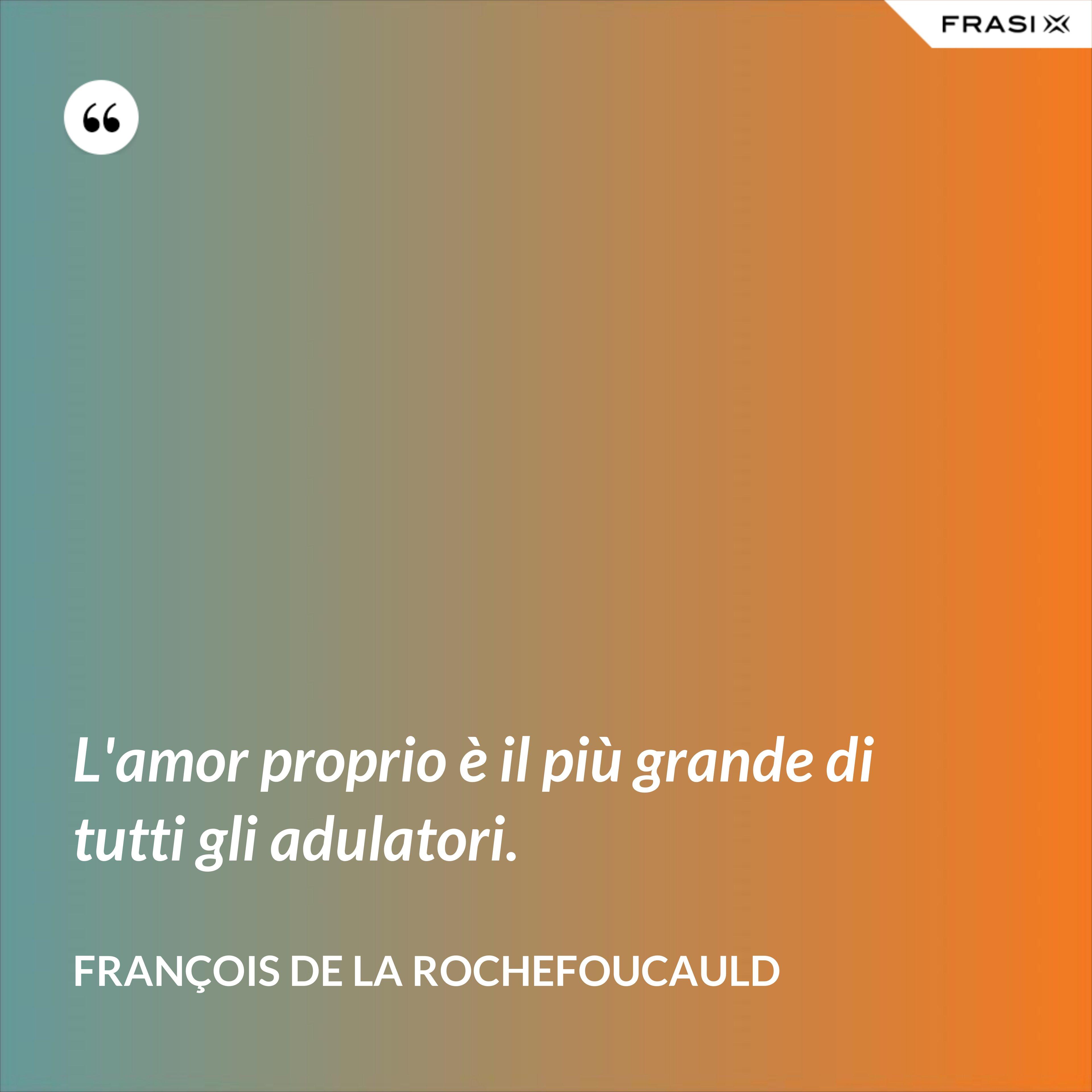 L'amor proprio è il più grande di tutti gli adulatori. - François de La Rochefoucauld