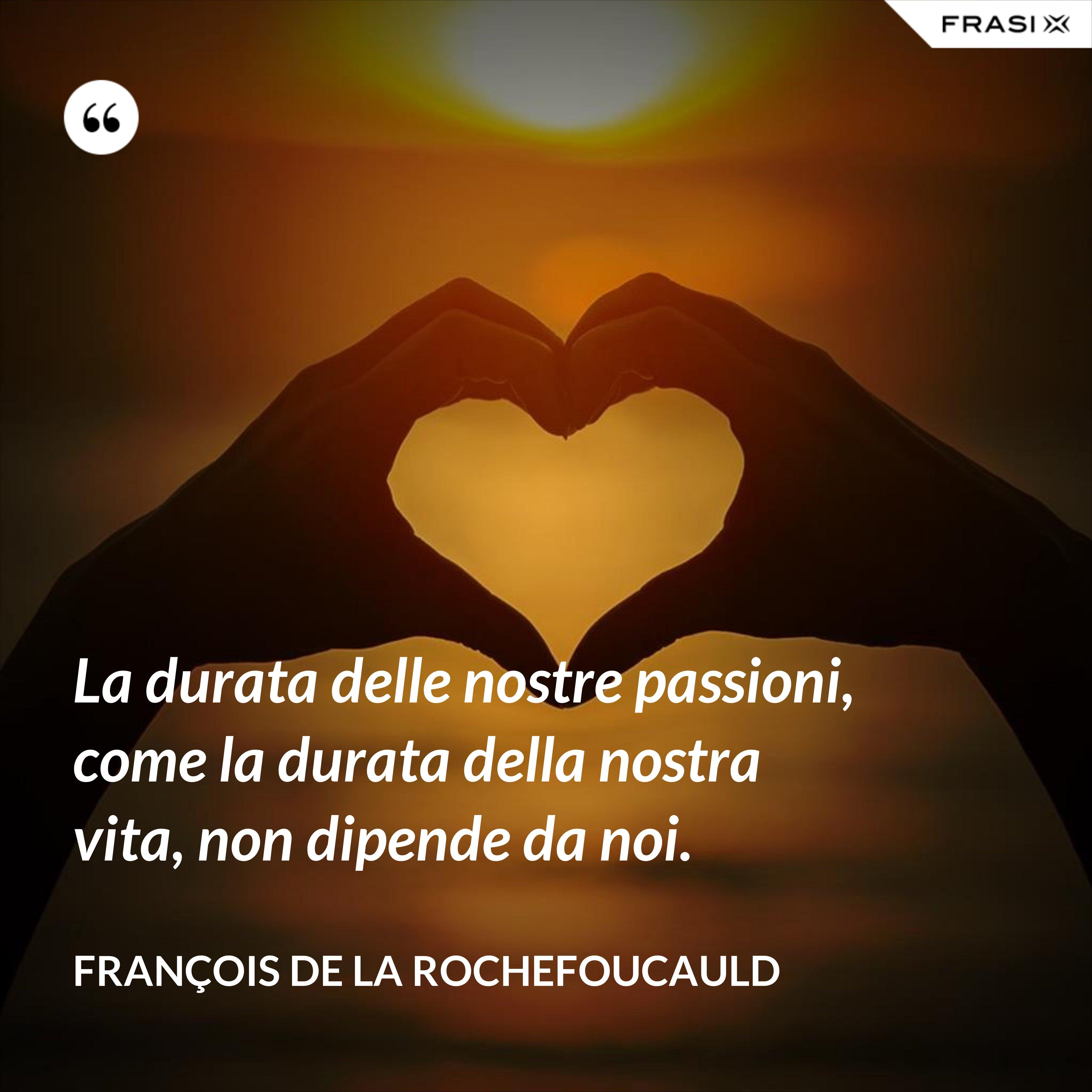 La durata delle nostre passioni, come la durata della nostra vita, non dipende da noi. - François de La Rochefoucauld