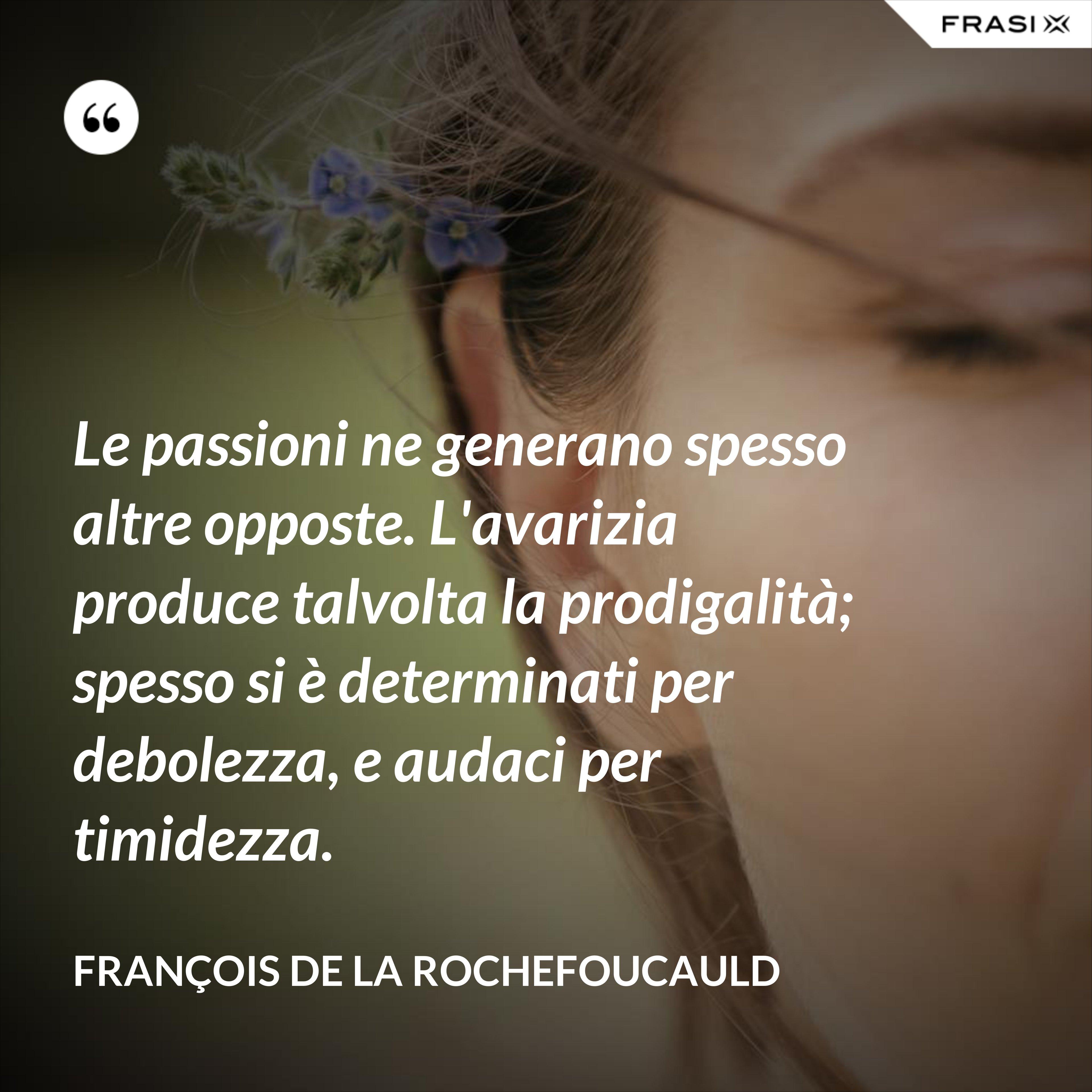 Le passioni ne generano spesso altre opposte. L'avarizia produce talvolta la prodigalità; spesso si è determinati per debolezza, e audaci per timidezza. - François de La Rochefoucauld