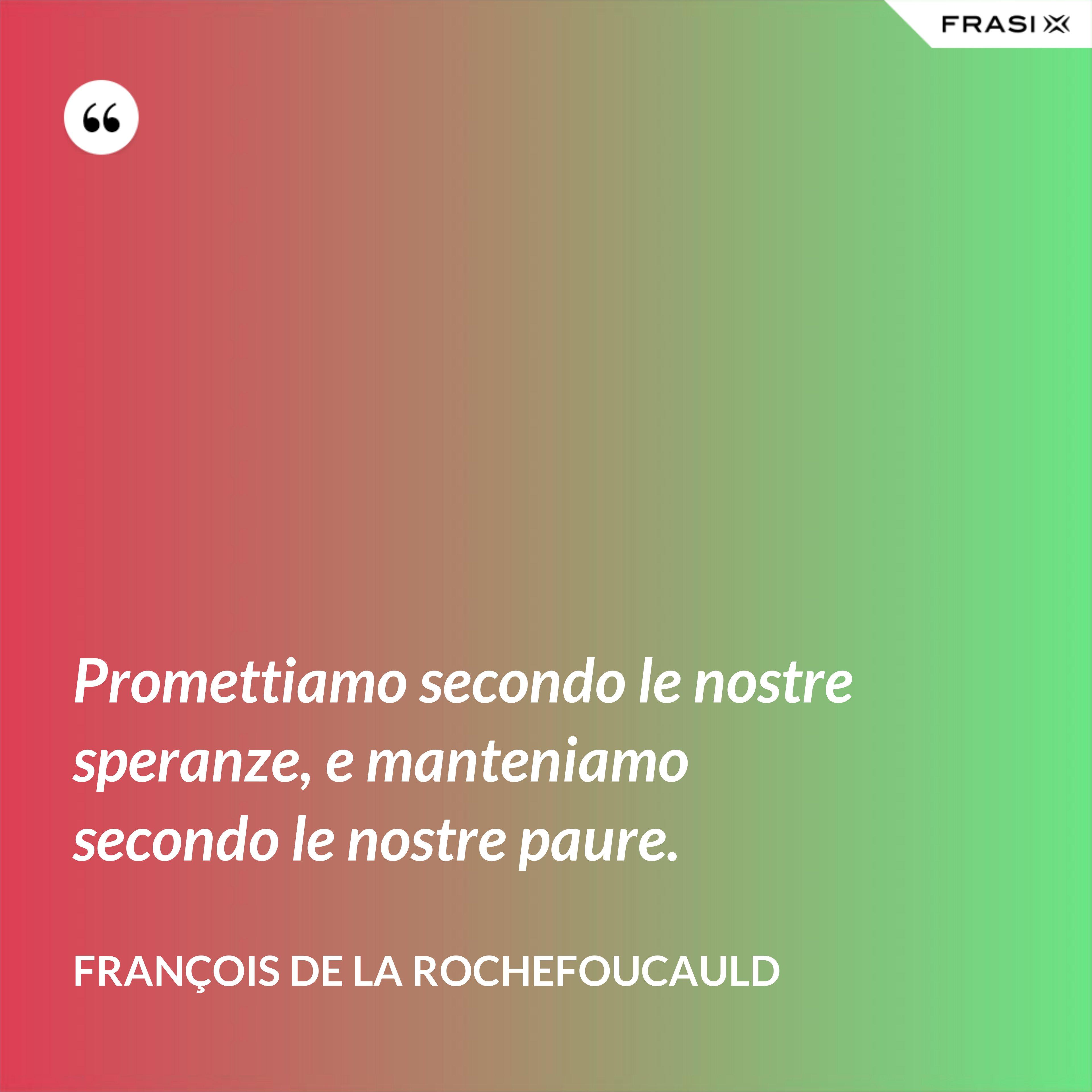 Promettiamo secondo le nostre speranze, e manteniamo secondo le nostre paure. - François de La Rochefoucauld