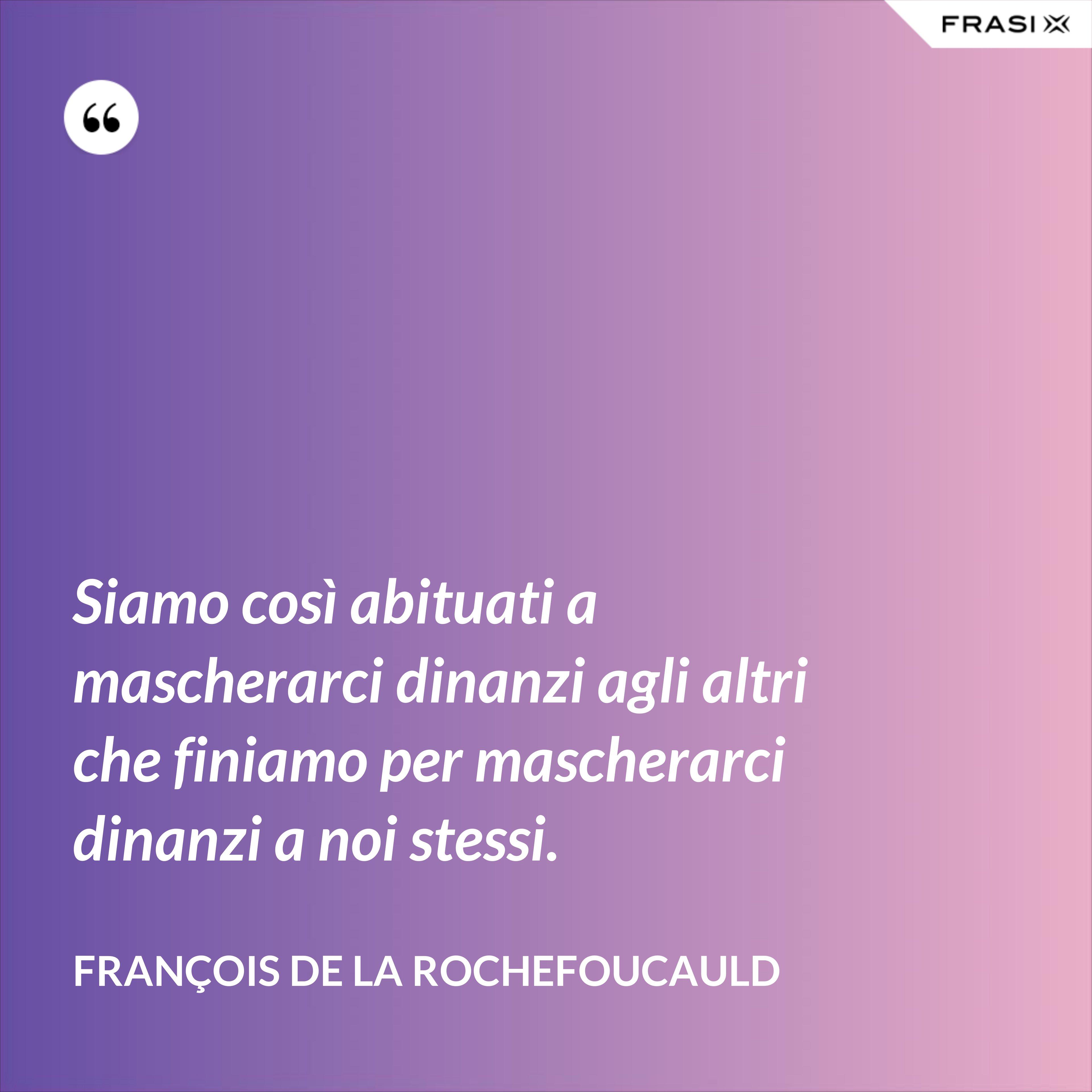 Siamo così abituati a mascherarci dinanzi agli altri che finiamo per mascherarci dinanzi a noi stessi. - François de La Rochefoucauld