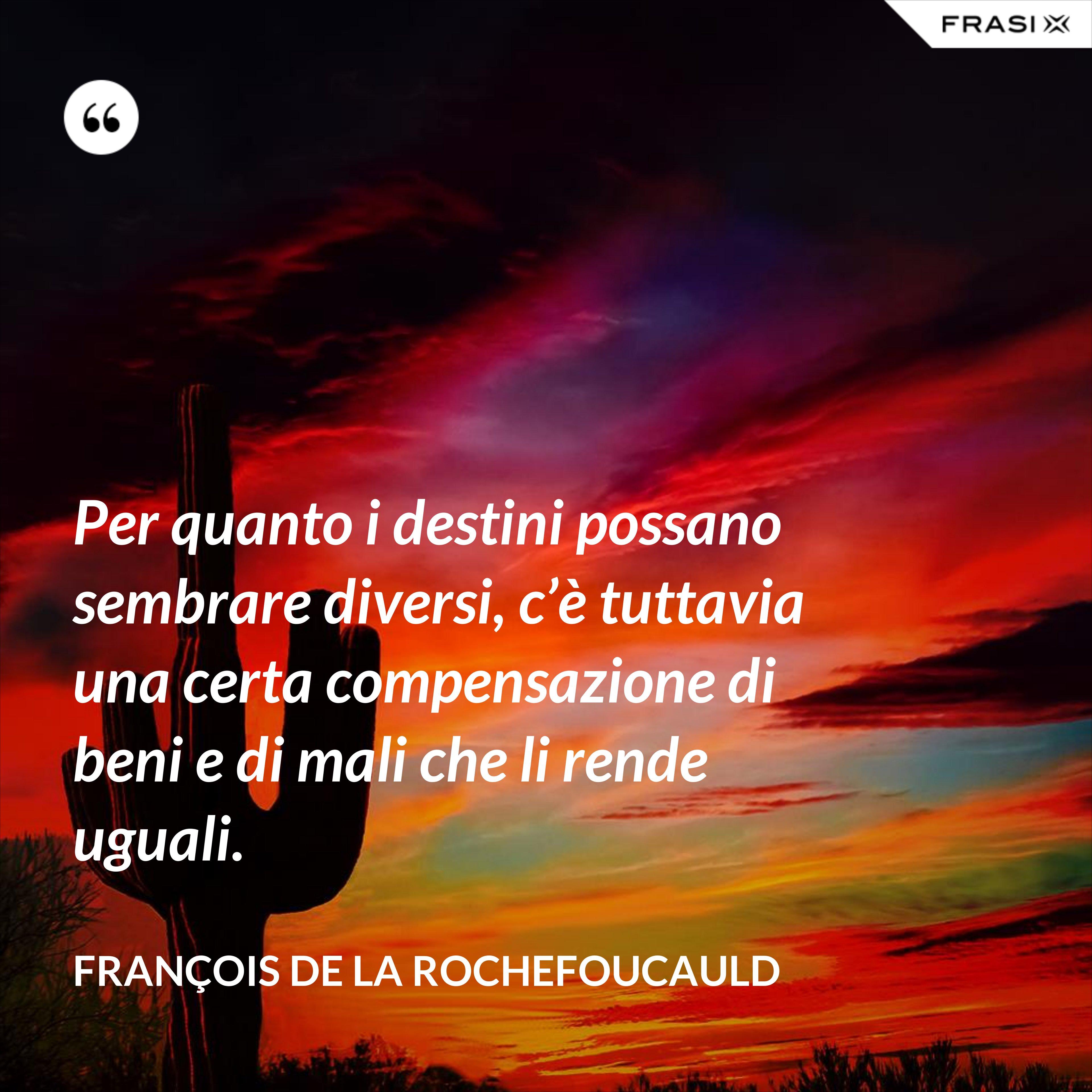 Per quanto i destini possano sembrare diversi, c'è tuttavia una certa compensazione di beni e di mali che li rende uguali. - François de La Rochefoucauld