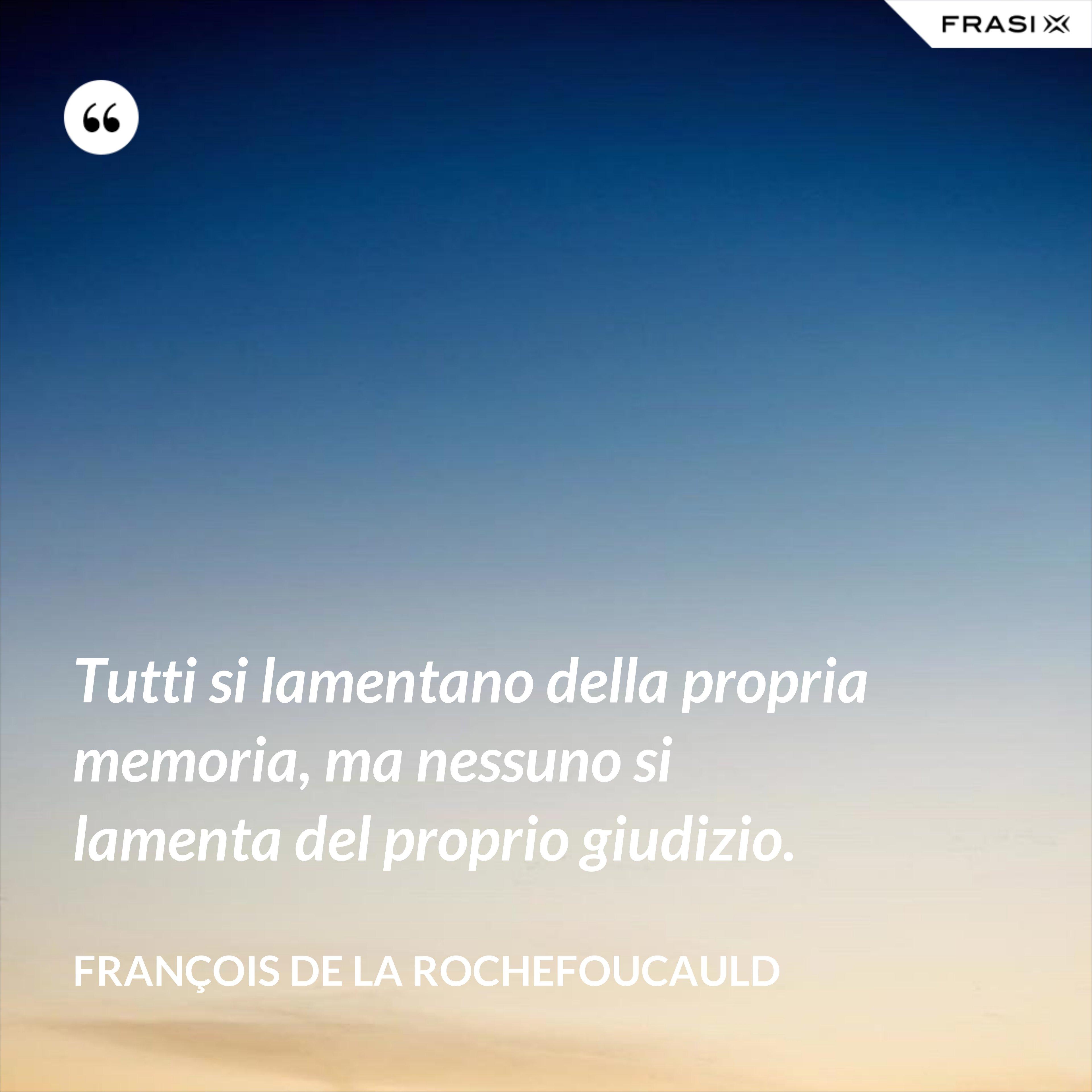 Tutti si lamentano della propria memoria, ma nessuno si lamenta del proprio giudizio. - François de La Rochefoucauld