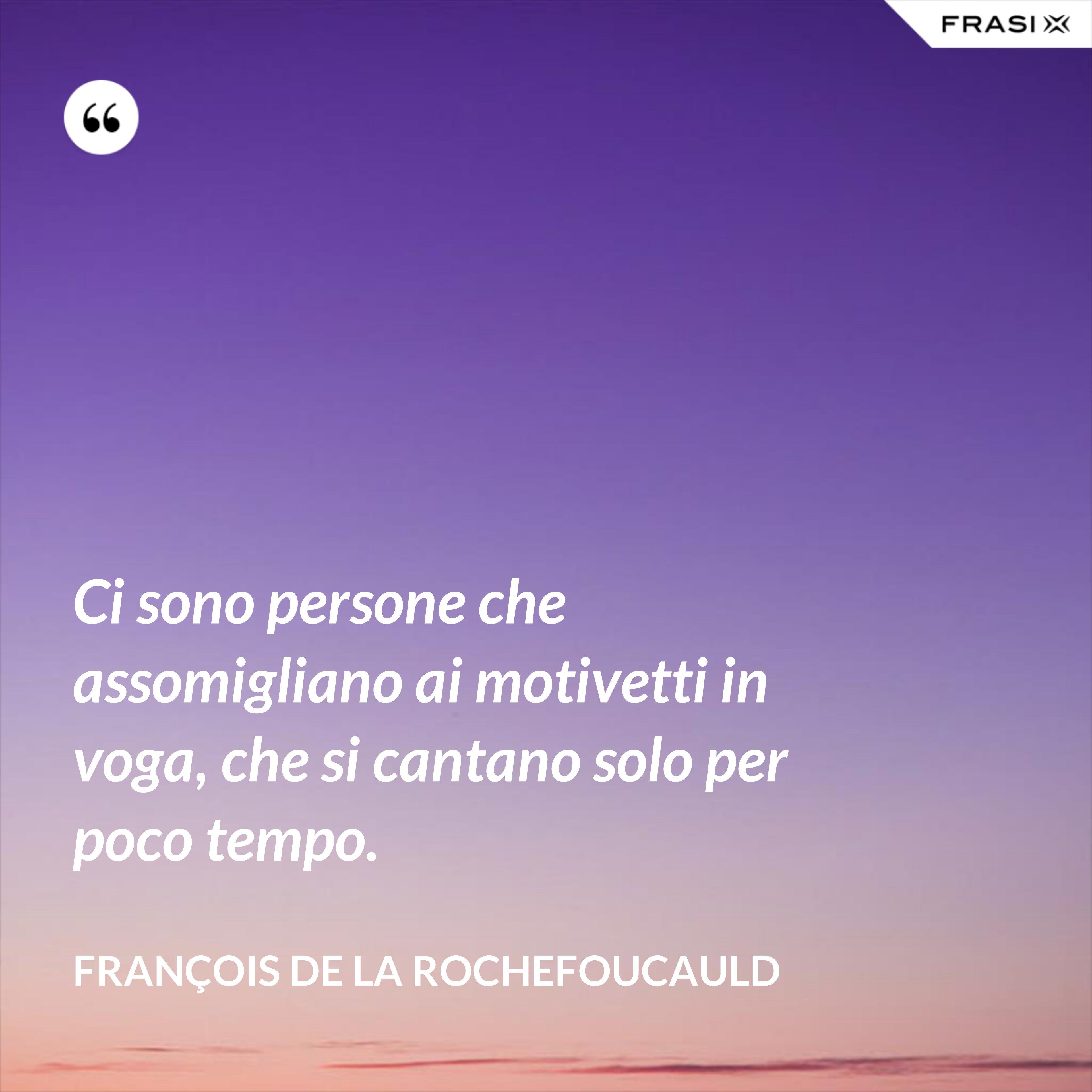 Ci sono persone che assomigliano ai motivetti in voga, che si cantano solo per poco tempo. - François de La Rochefoucauld