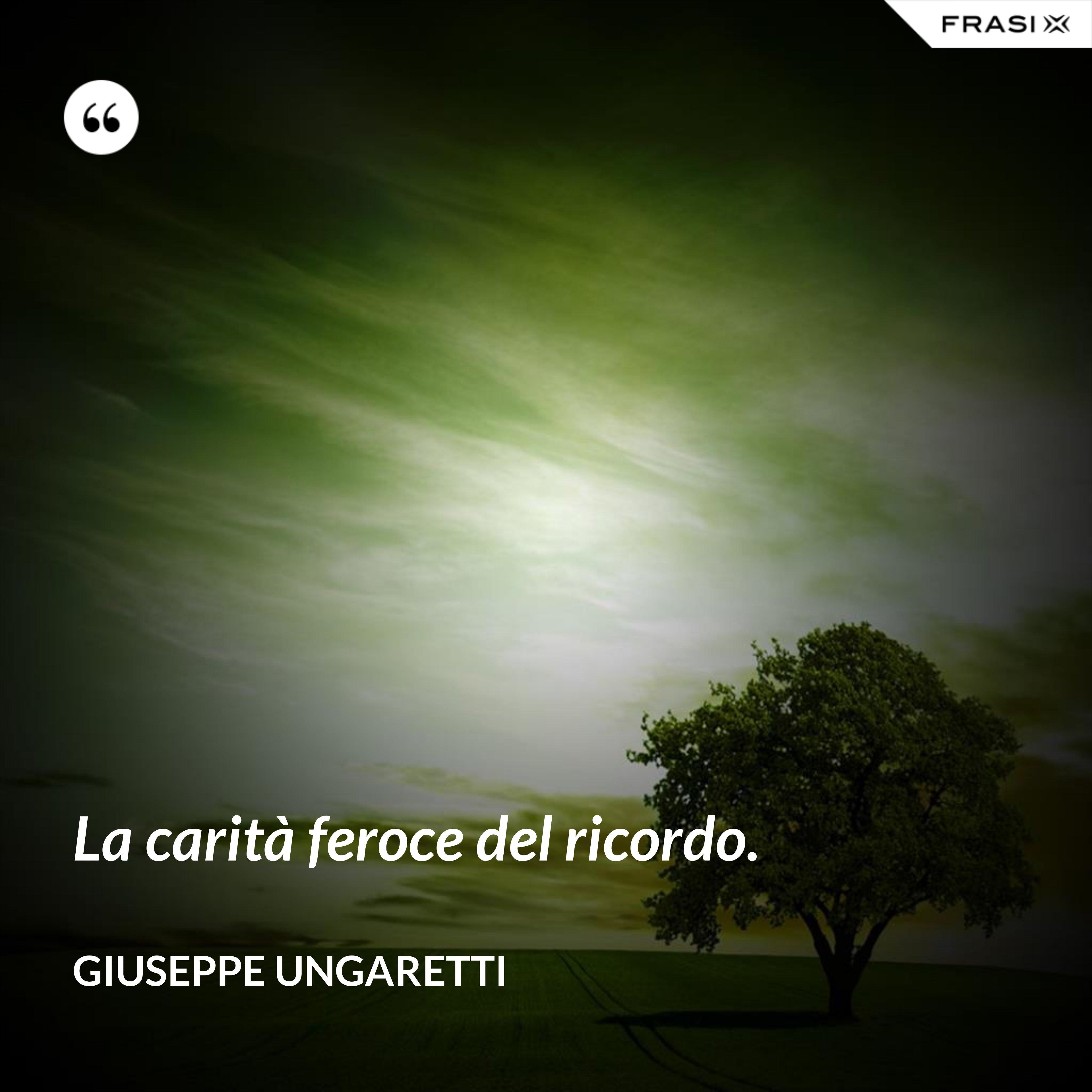 La carità feroce del ricordo. - Giuseppe Ungaretti