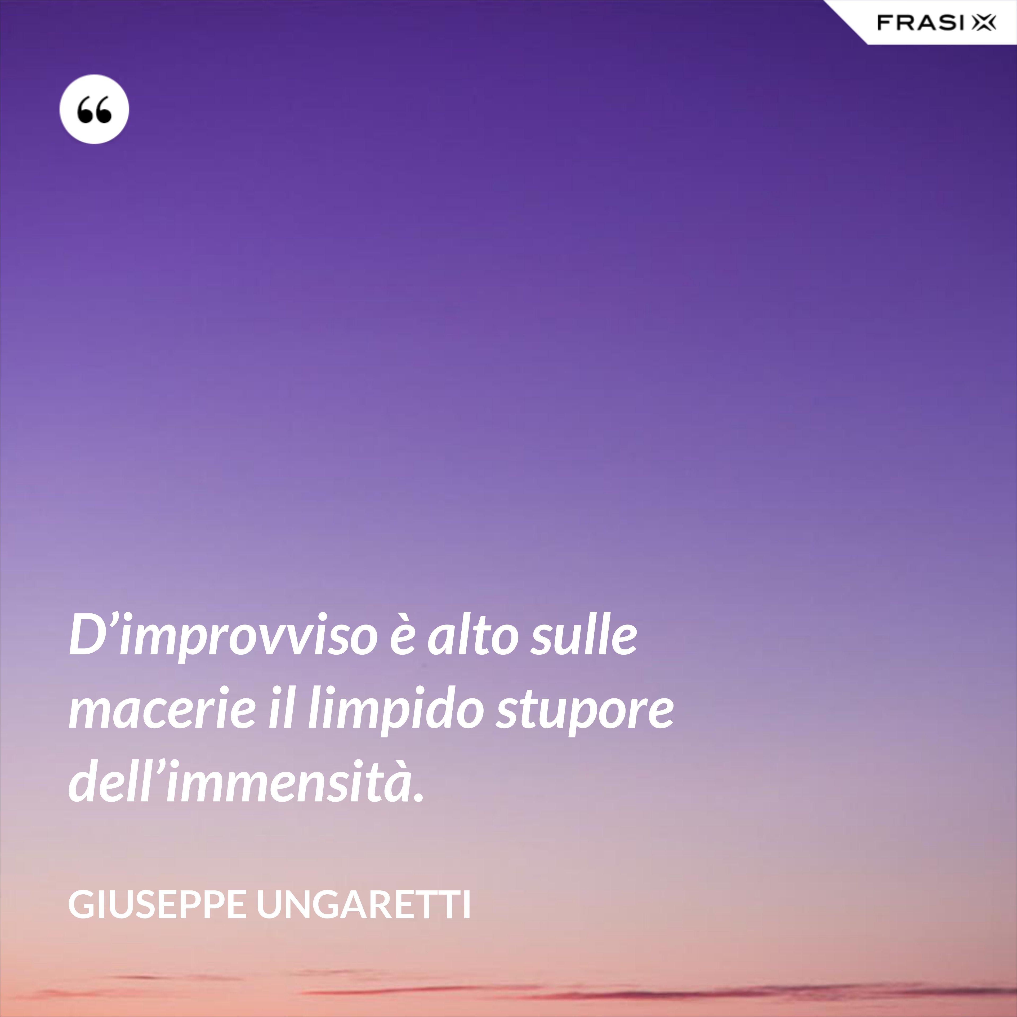D'improvviso è alto sulle macerie il limpido stupore dell'immensità. - Giuseppe Ungaretti