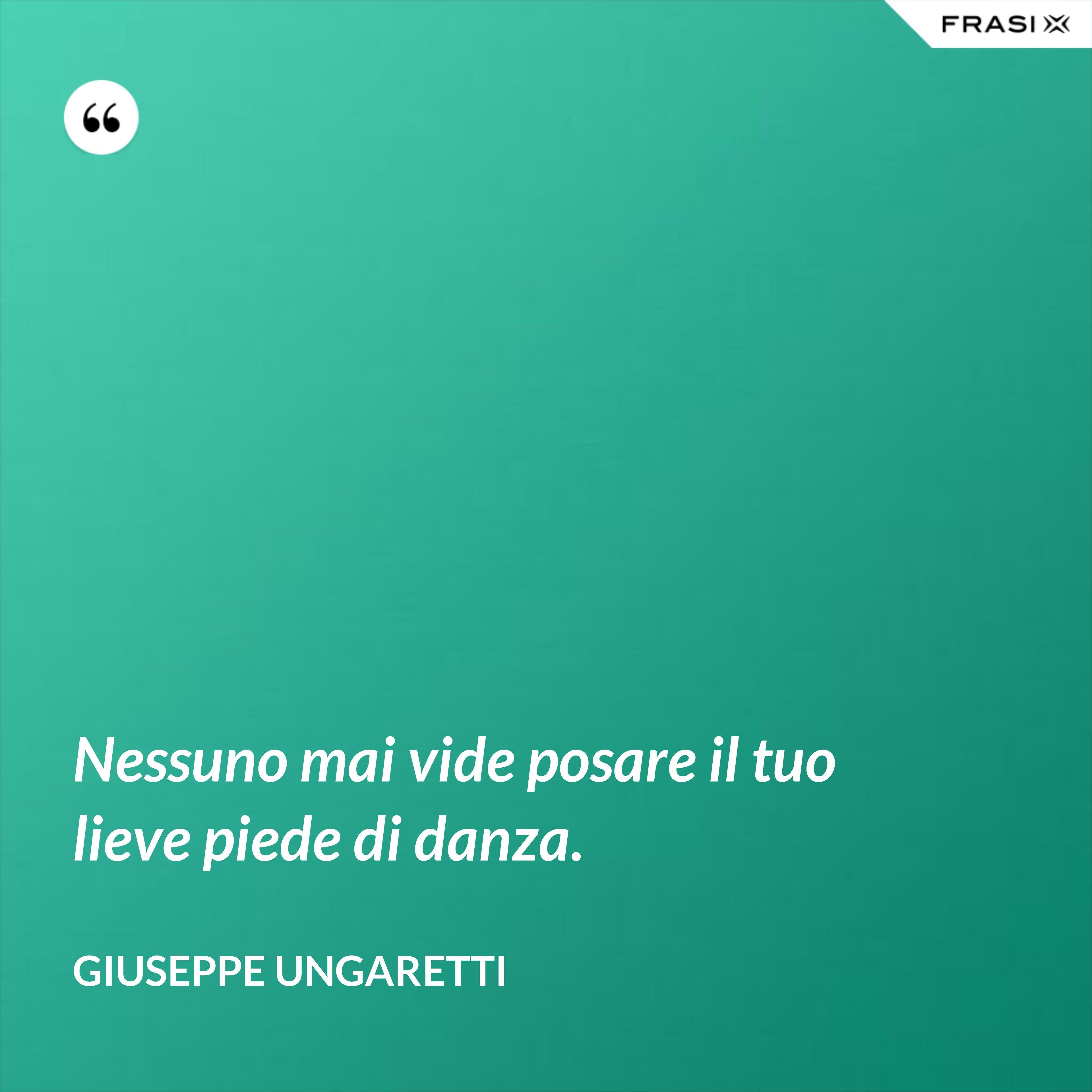 Nessuno mai vide posare il tuo lieve piede di danza. - Giuseppe Ungaretti