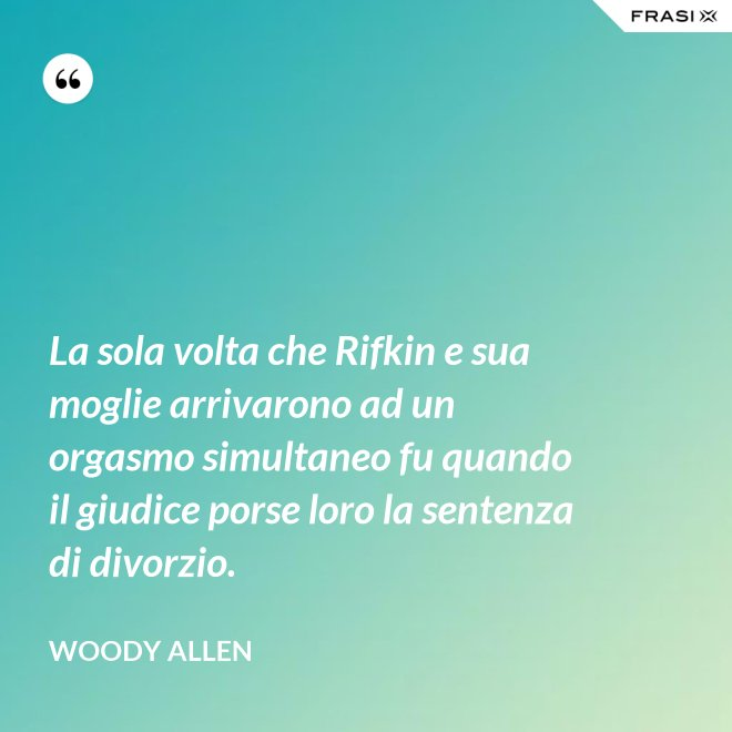 La sola volta che Rifkin e sua moglie arrivarono ad un orgasmo simultaneo fu quando il giudice porse loro la sentenza di divorzio. - Woody Allen