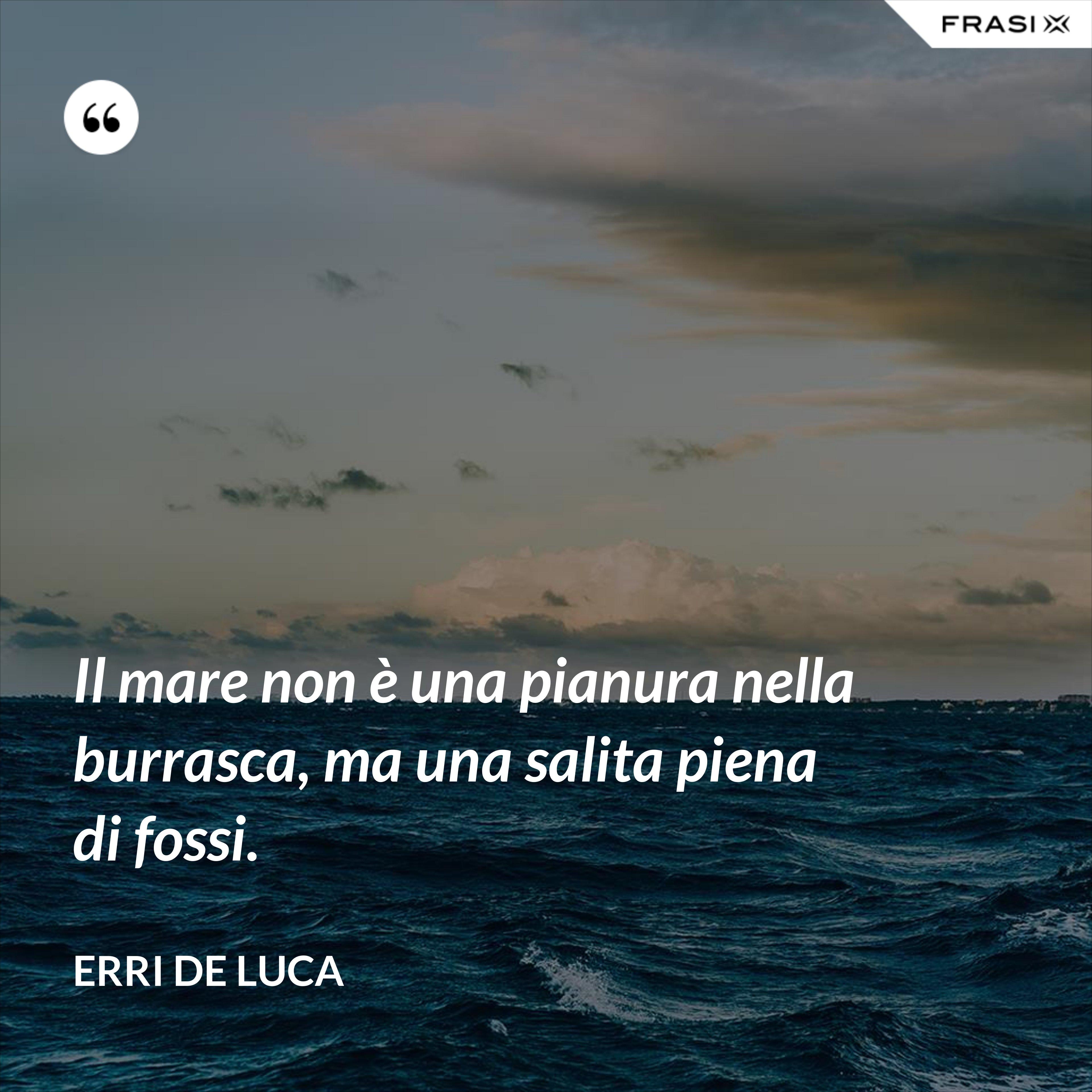 Il mare non è una pianura nella burrasca, ma una salita piena di fossi. - Erri De Luca