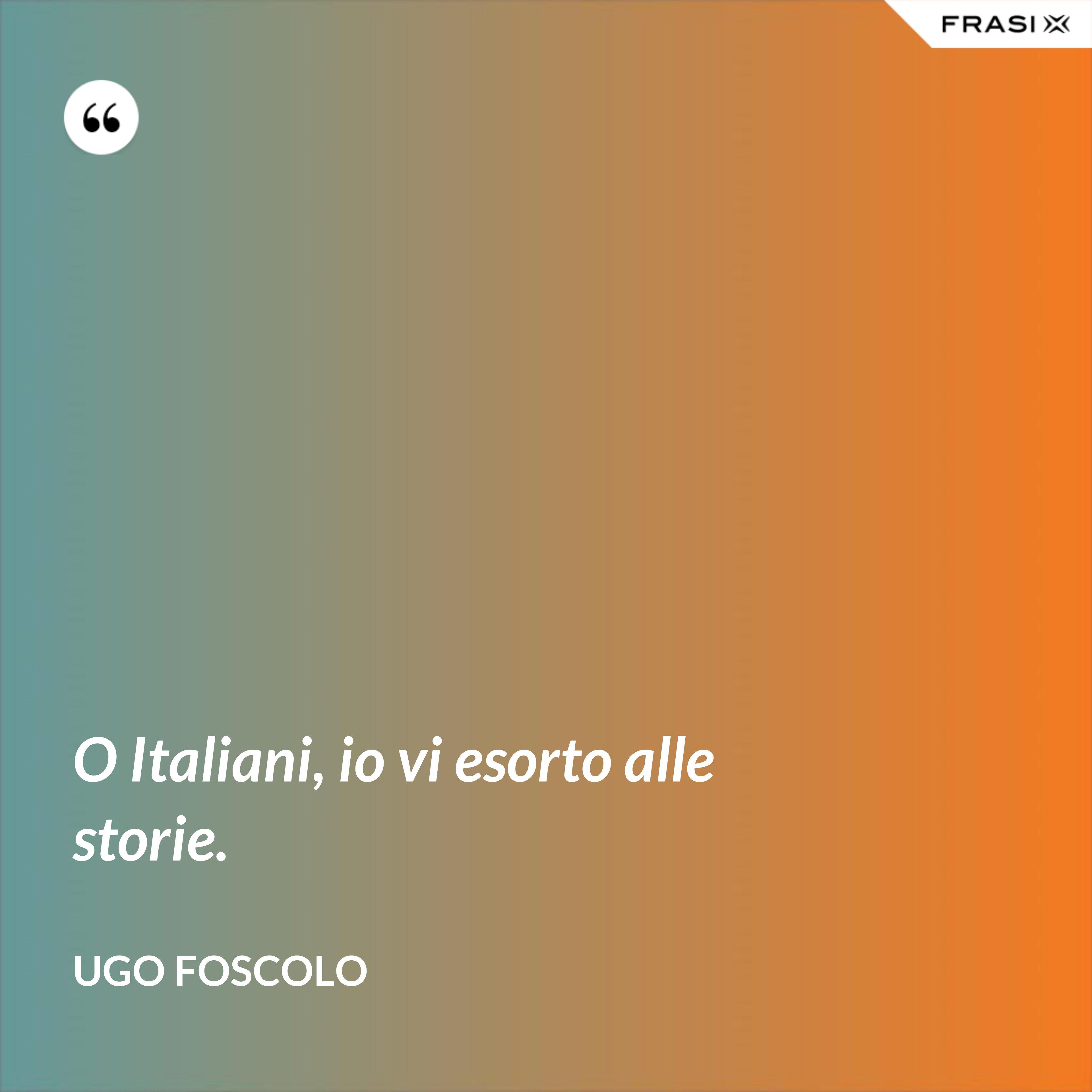 O Italiani, io vi esorto alle storie. - Ugo Foscolo