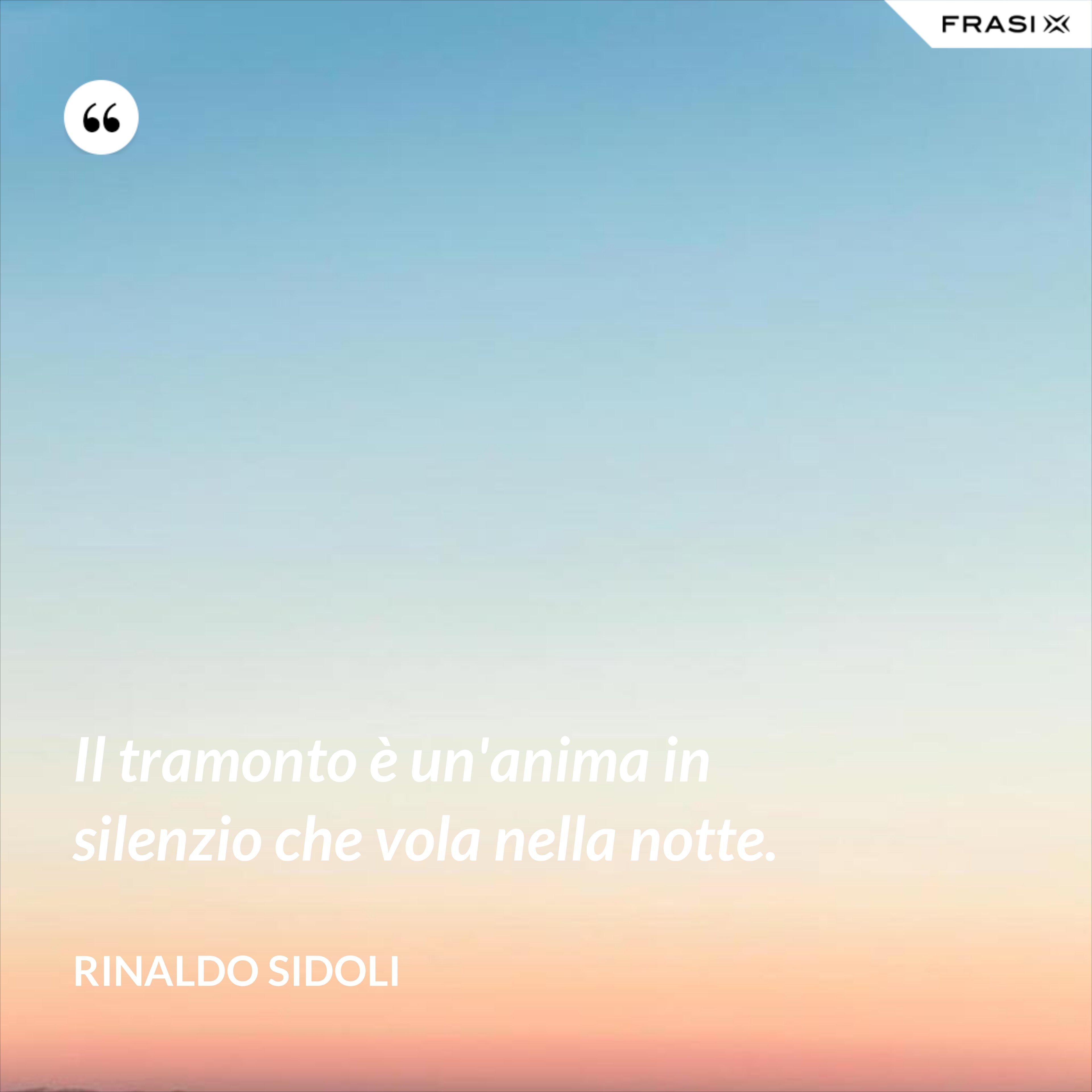 Il tramonto è un'anima in silenzio che vola nella notte. - Rinaldo Sidoli