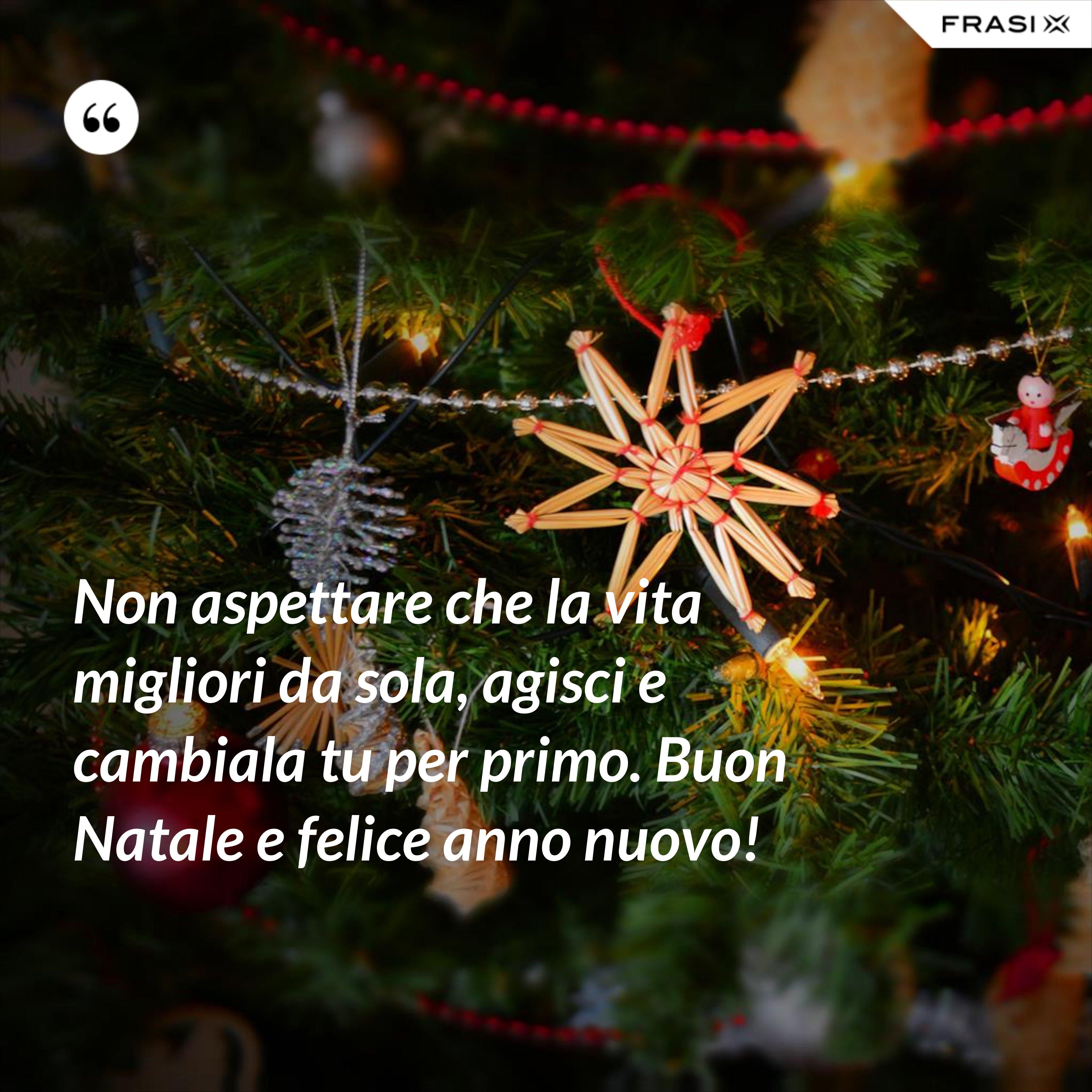 Non aspettare che la vita migliori da sola, agisci e cambiala tu per primo. Buon Natale e felice anno nuovo! - Anonimo