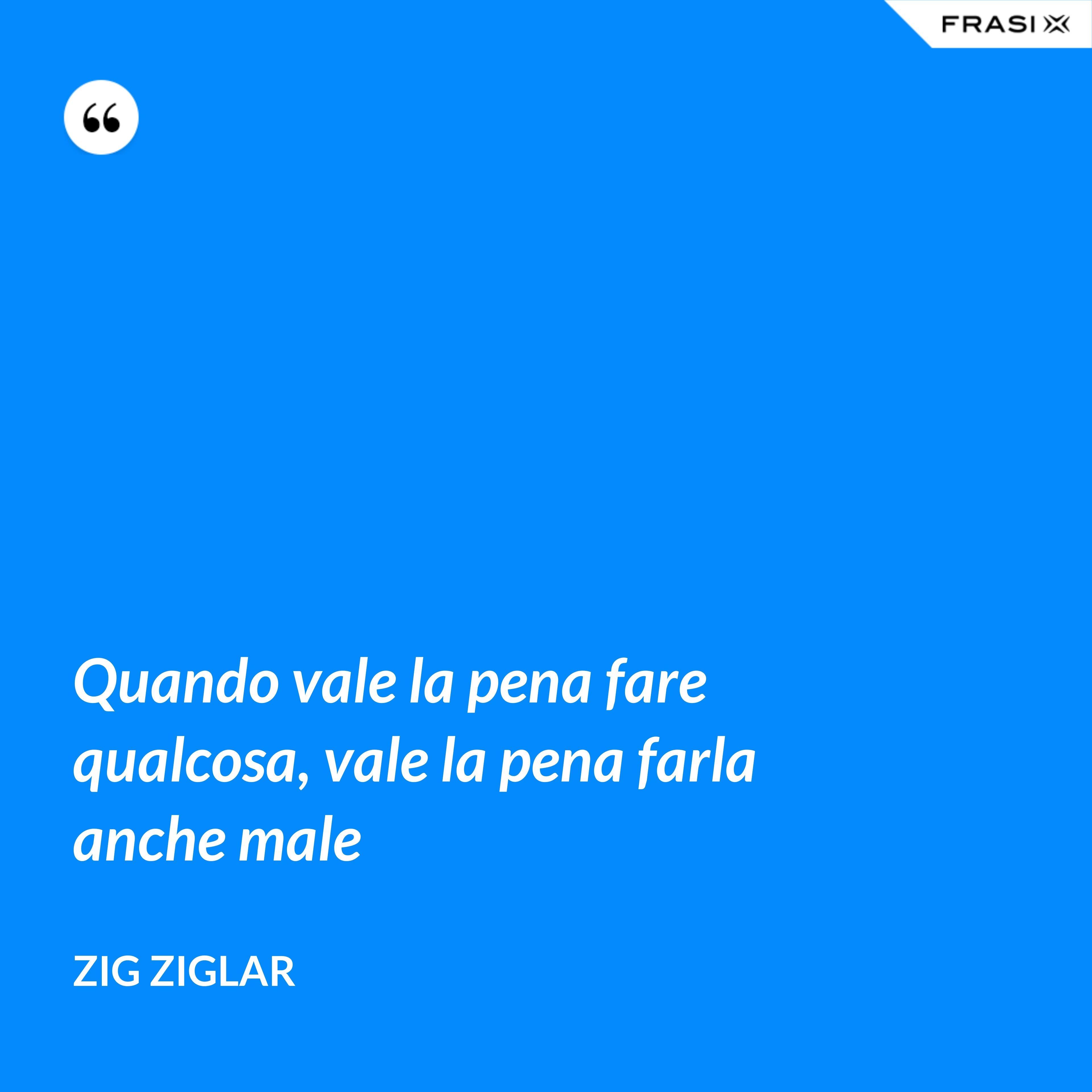 Quando vale la pena fare qualcosa, vale la pena farla anche male - Zig Ziglar
