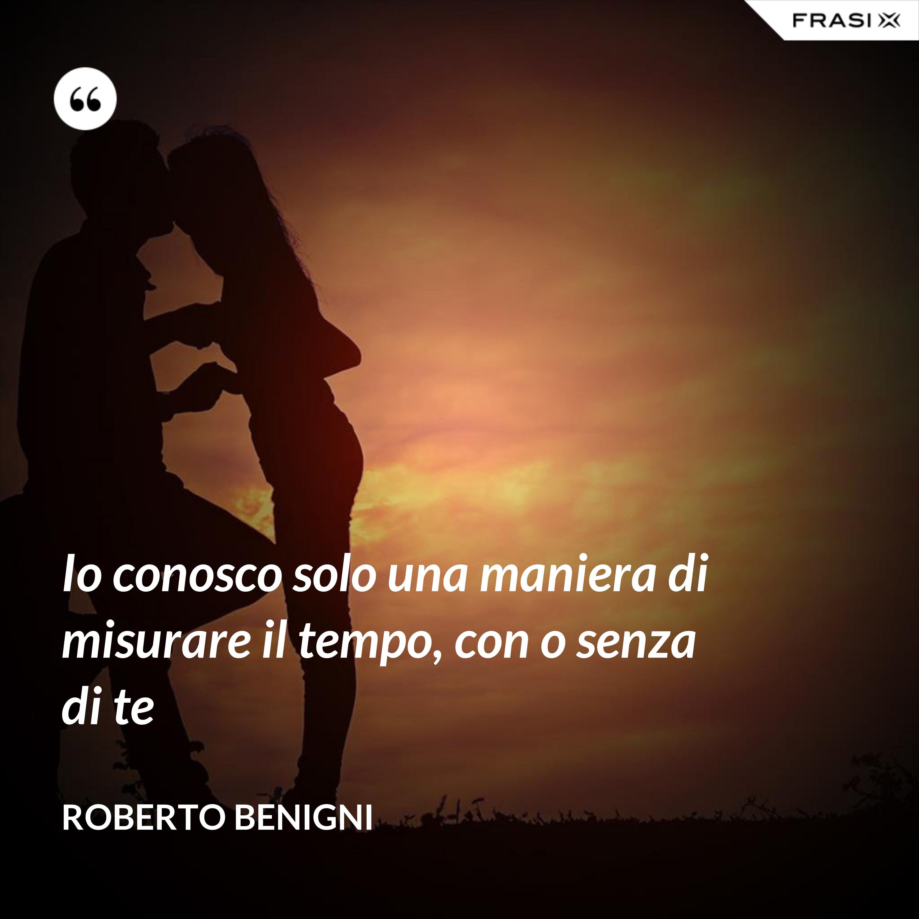 Io conosco solo una maniera di misurare il tempo, con o senza di te - Roberto Benigni