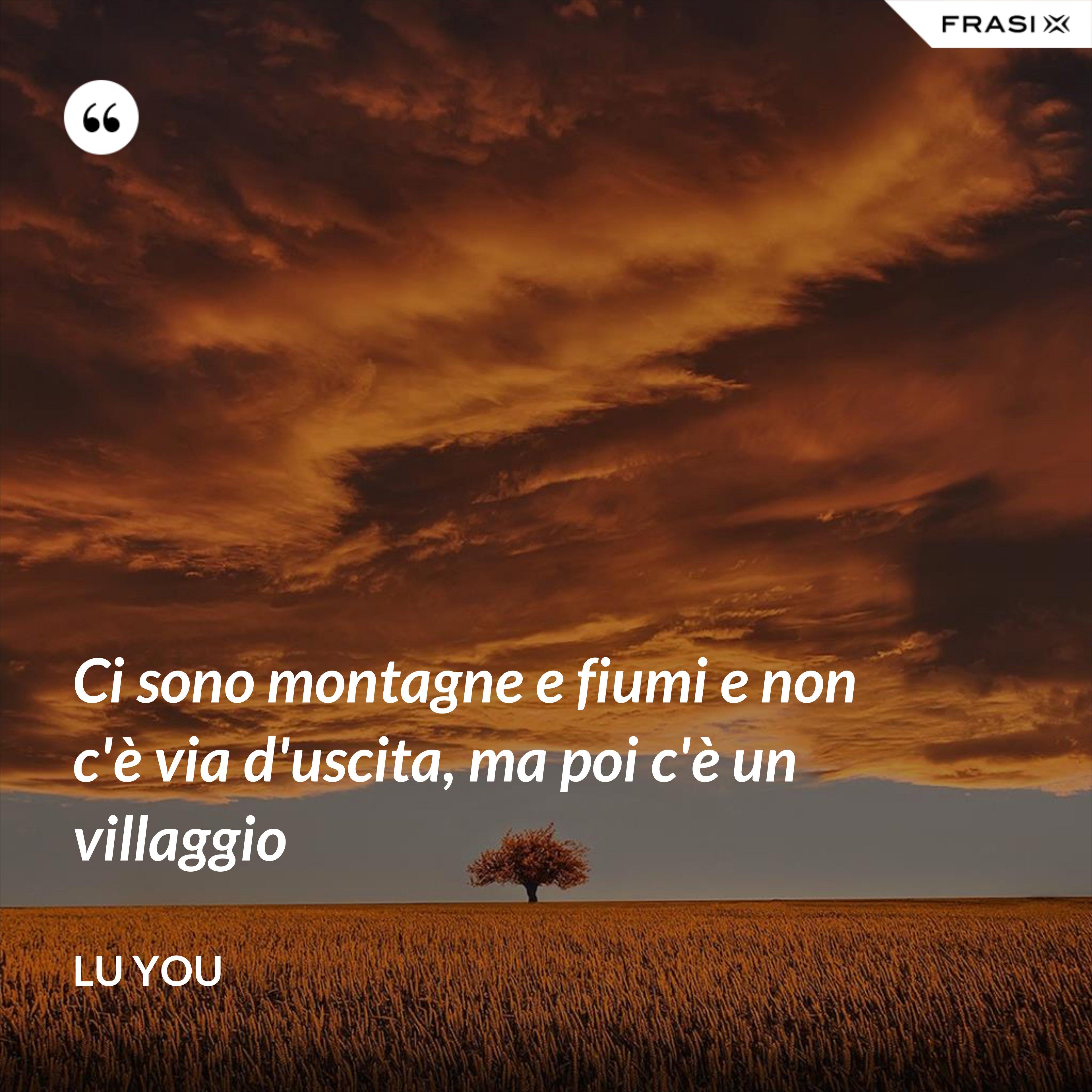 Ci sono montagne e fiumi e non c'è via d'uscita, ma poi c'è un villaggio - Lu You