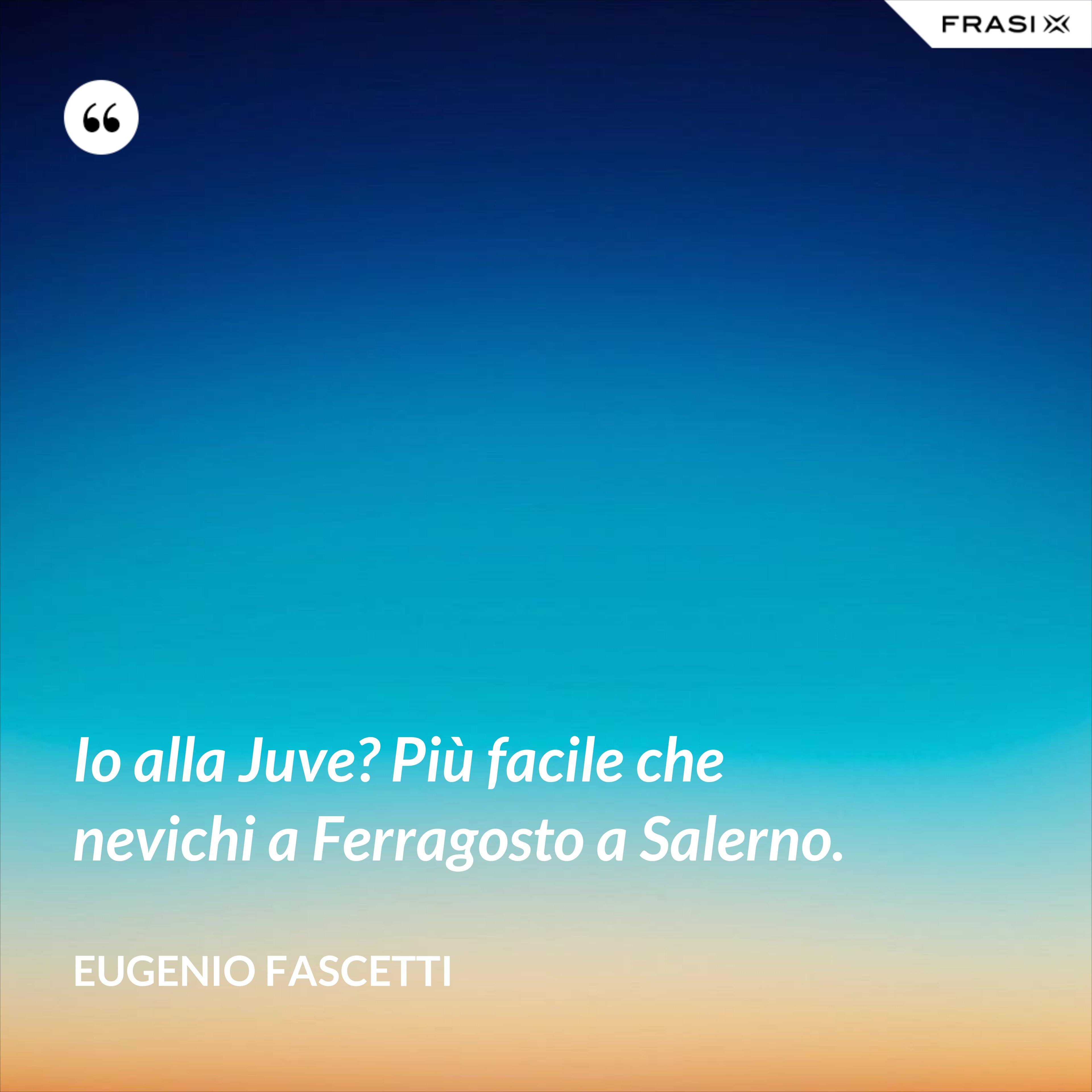 Io alla Juve? Più facile che nevichi a Ferragosto a Salerno. - Eugenio Fascetti