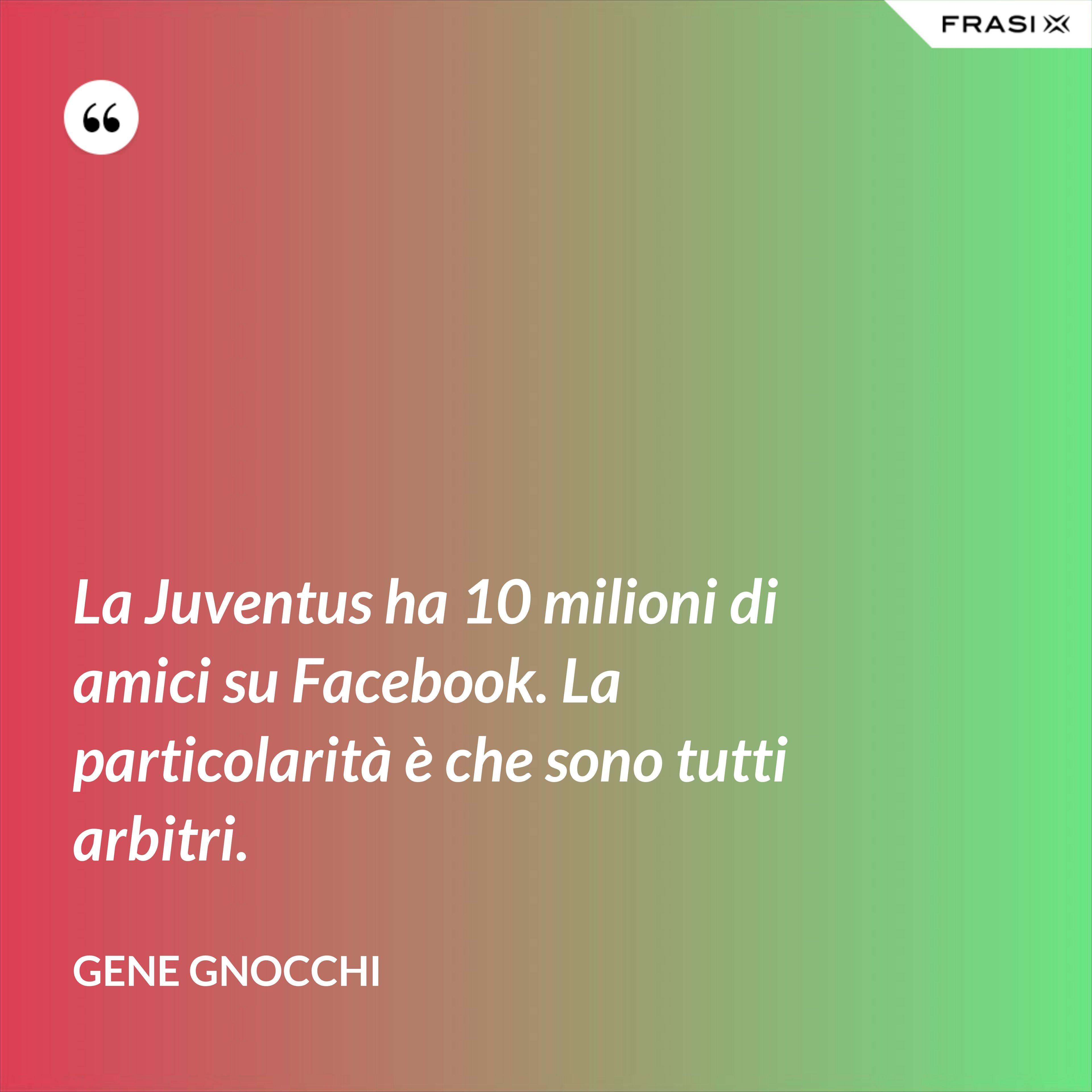 La Juventus ha 10 milioni di amici su Facebook. La particolarità è che sono tutti arbitri. - Gene Gnocchi