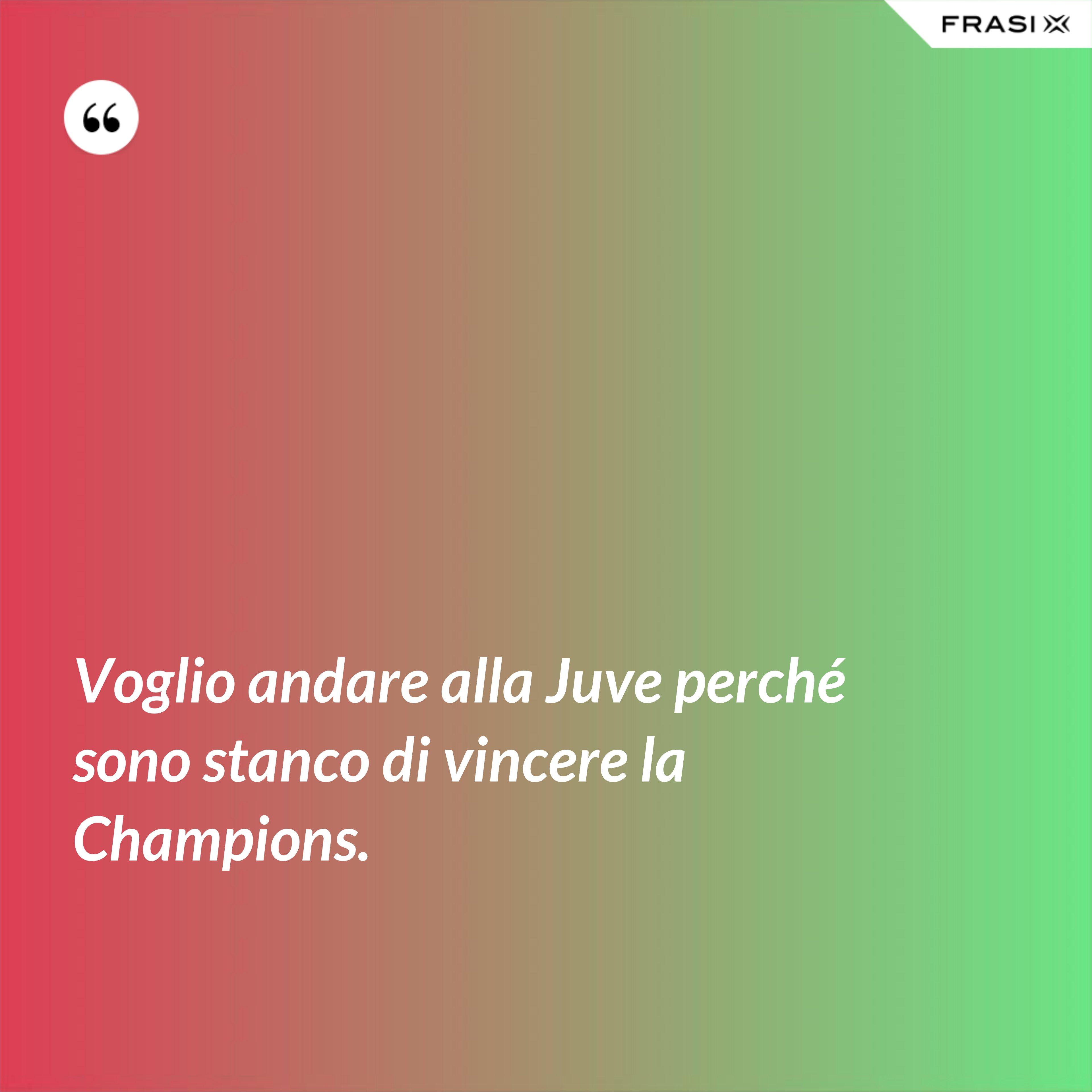 Voglio andare alla Juve perché sono stanco di vincere la Champions. - Anonimo