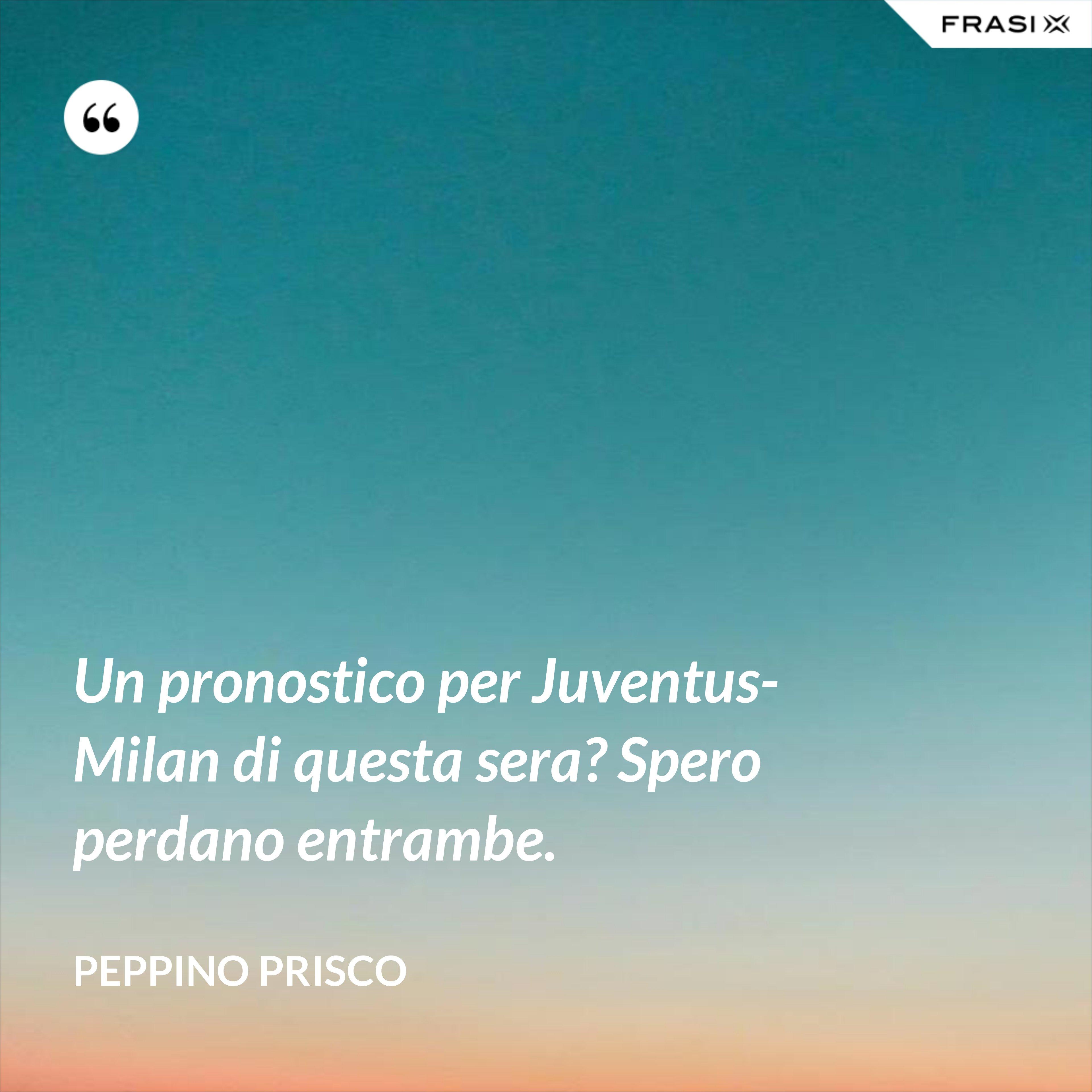 Un pronostico per Juventus-Milan di questa sera? Spero perdano entrambe. - Peppino Prisco