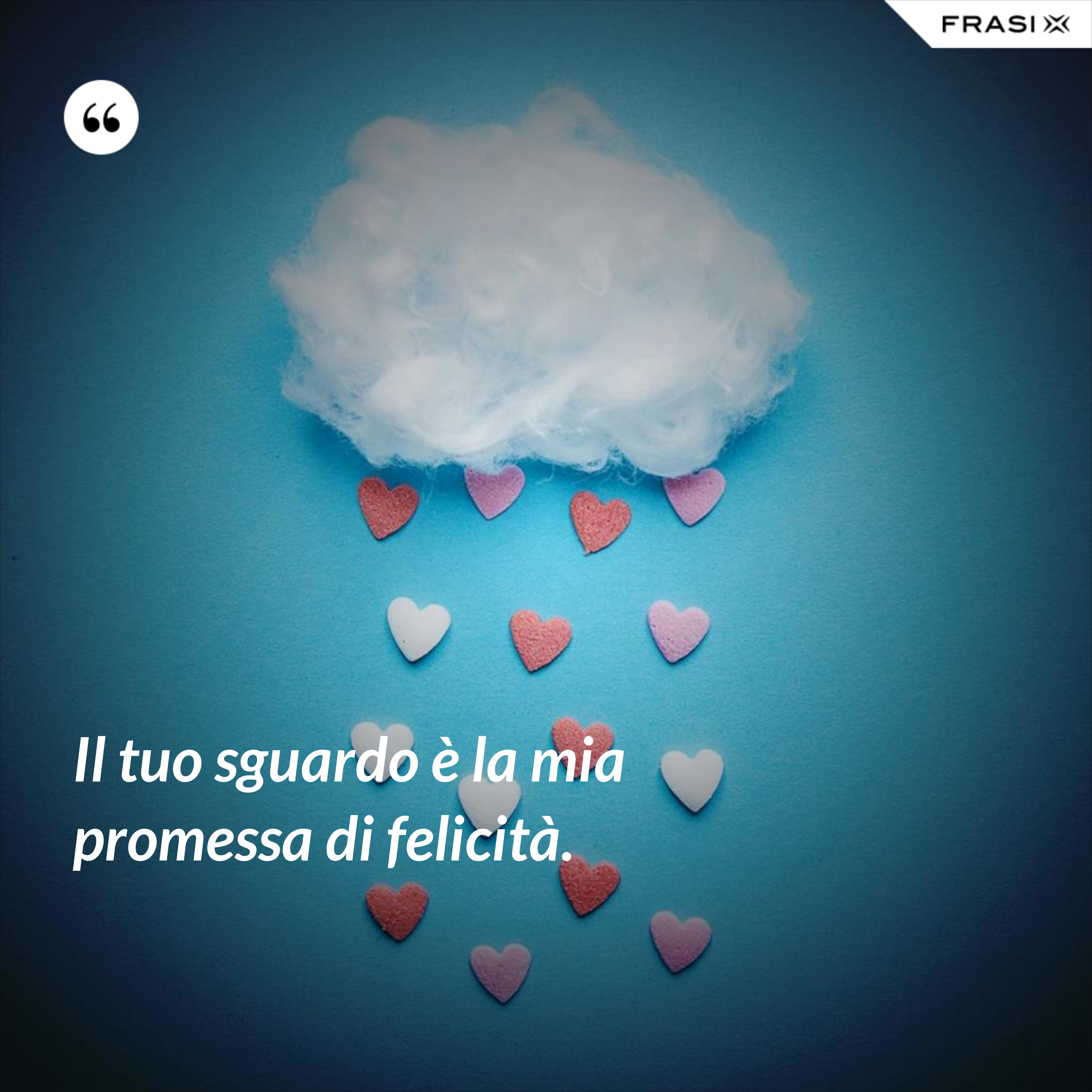 Il tuo sguardo è la mia promessa di felicità. - Anonimo