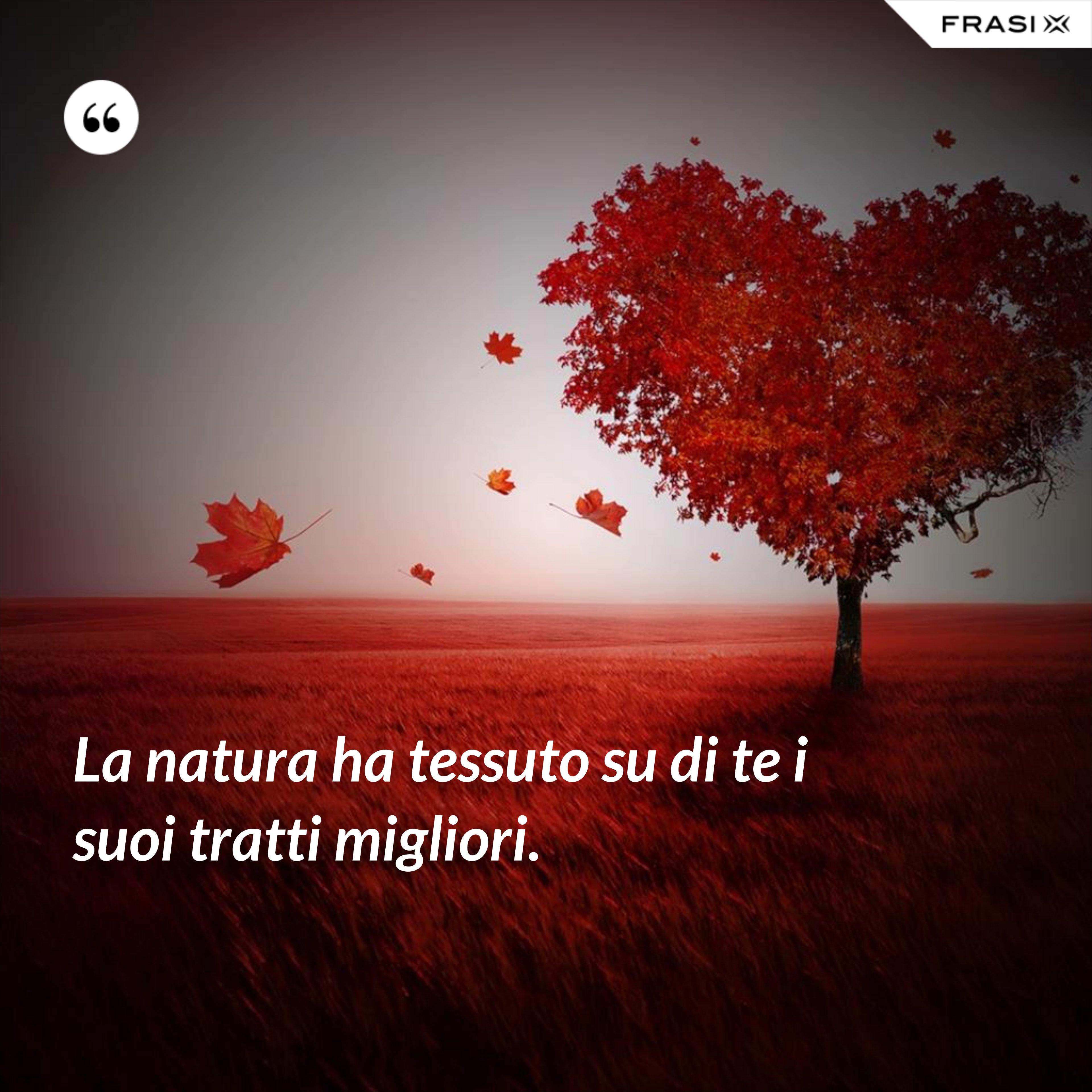 La natura ha tessuto su di te i suoi tratti migliori. - Anonimo