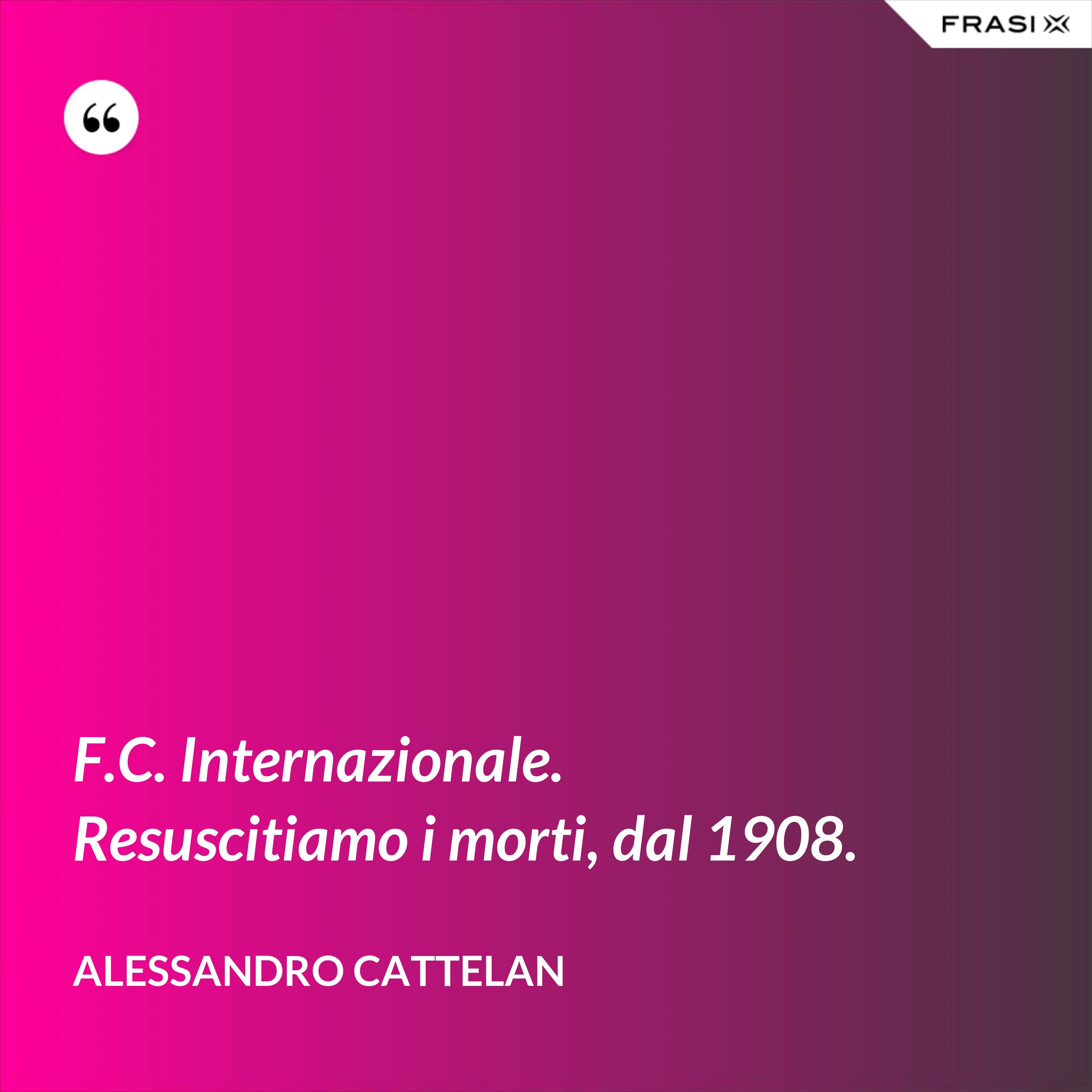 F.C. Internazionale. Resuscitiamo i morti, dal 1908. - Alessandro Cattelan
