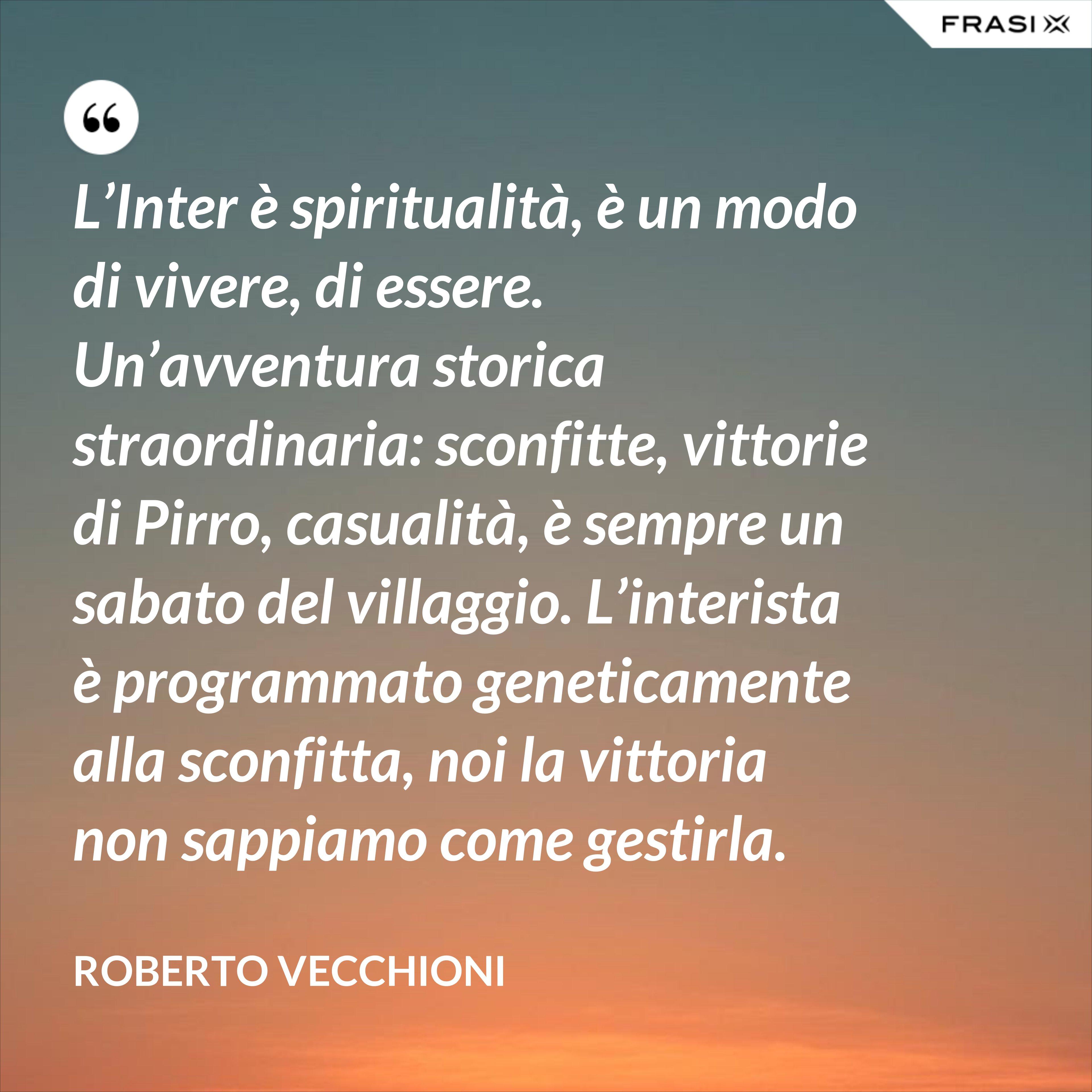 L'Inter è spiritualità, è un modo di vivere, di essere. Un'avventura storica straordinaria: sconfitte, vittorie di Pirro, casualità, è sempre un sabato del villaggio. L'interista è programmato geneticamente alla sconfitta, noi la vittoria non sappiamo come gestirla. - Roberto Vecchioni