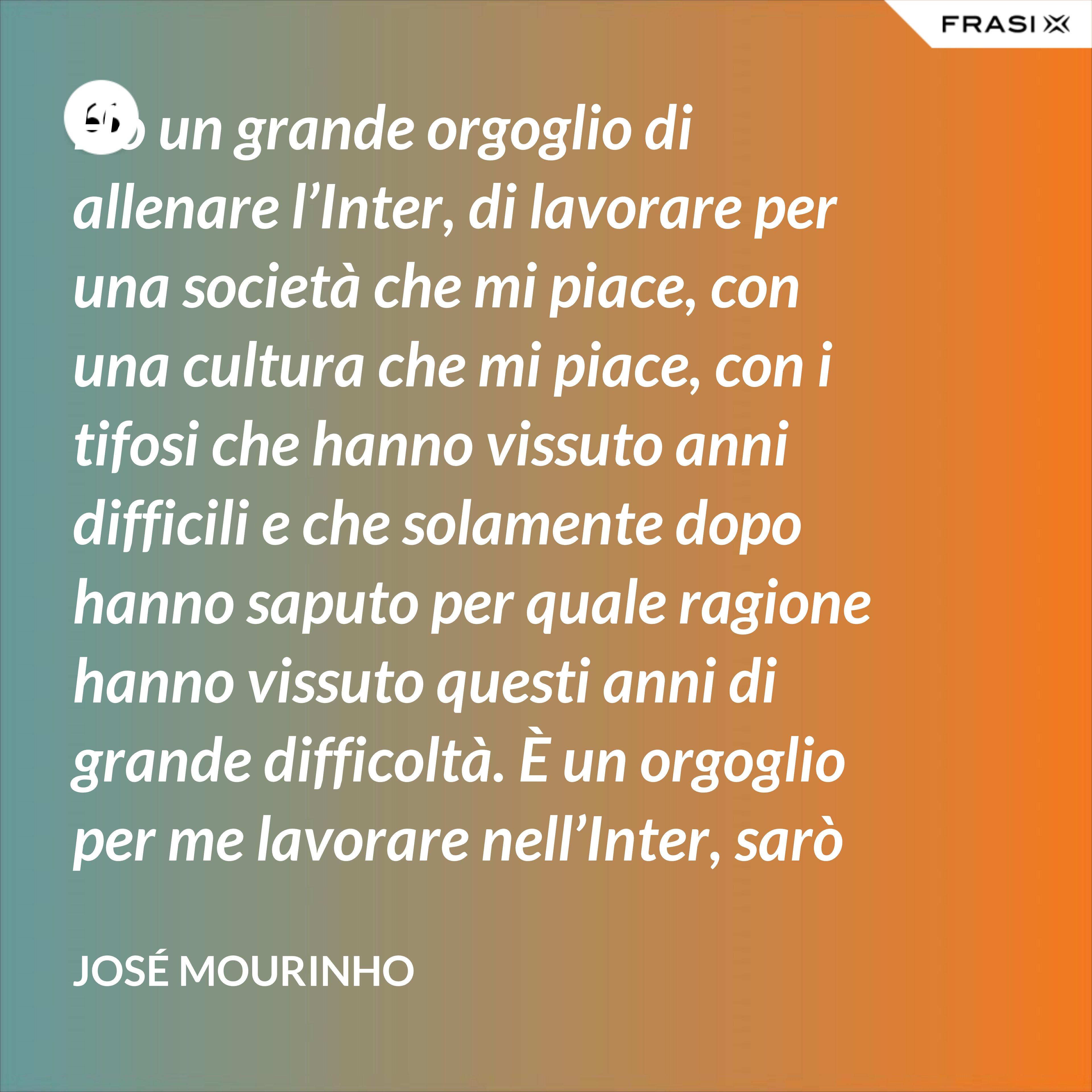 Ho un grande orgoglio di allenare l'Inter, di lavorare per una società che mi piace, con una cultura che mi piace, con i tifosi che hanno vissuto anni difficili e che solamente dopo hanno saputo per quale ragione hanno vissuto questi anni di grande difficoltà. È un orgoglio per me lavorare nell'Inter, sarò sempre molto felice un giorno di poter dire che sono stato l'allenatore dell'Inter. - José Mourinho