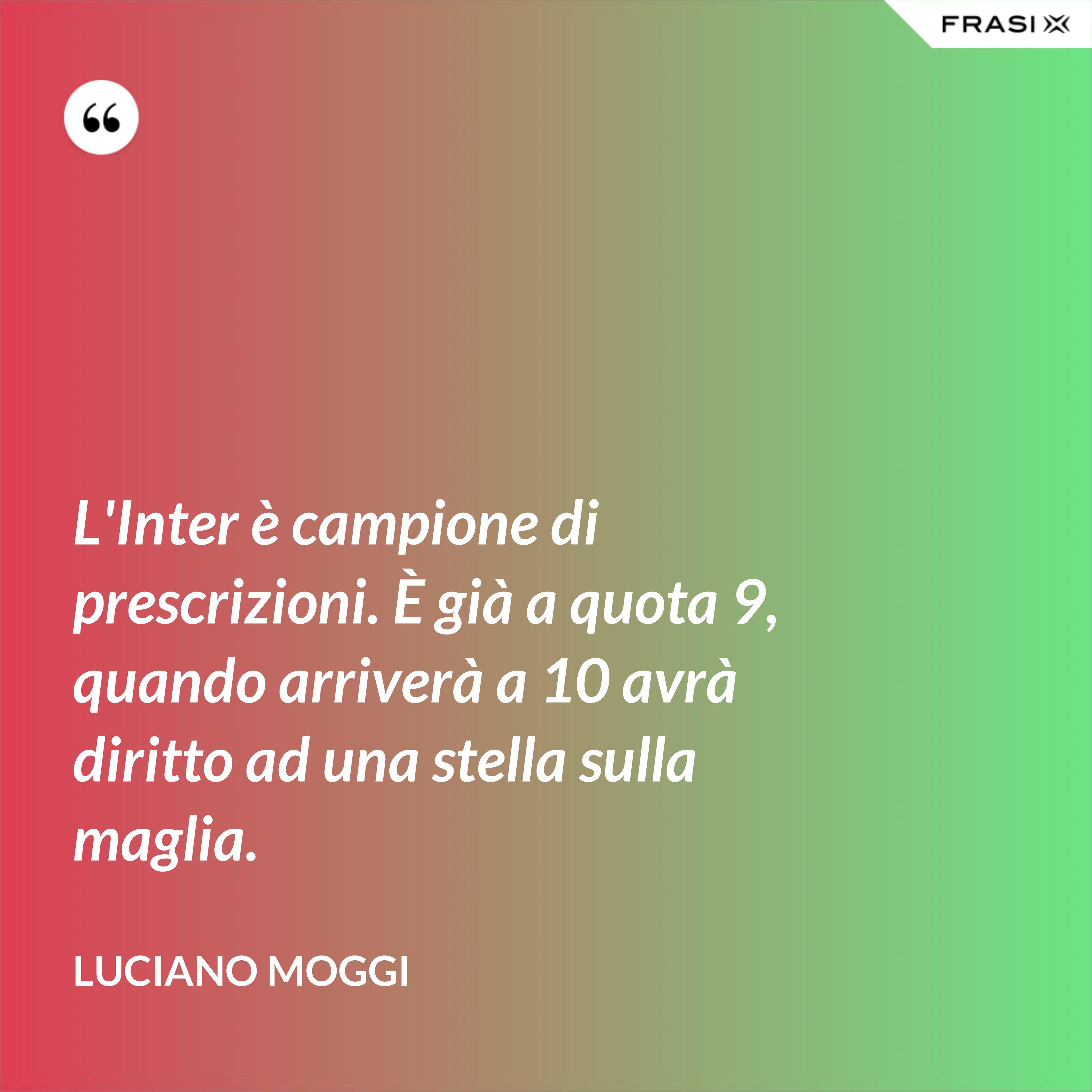 L'Inter è campione di prescrizioni. È già a quota 9, quando arriverà a 10 avrà diritto ad una stella sulla maglia. - Luciano Moggi