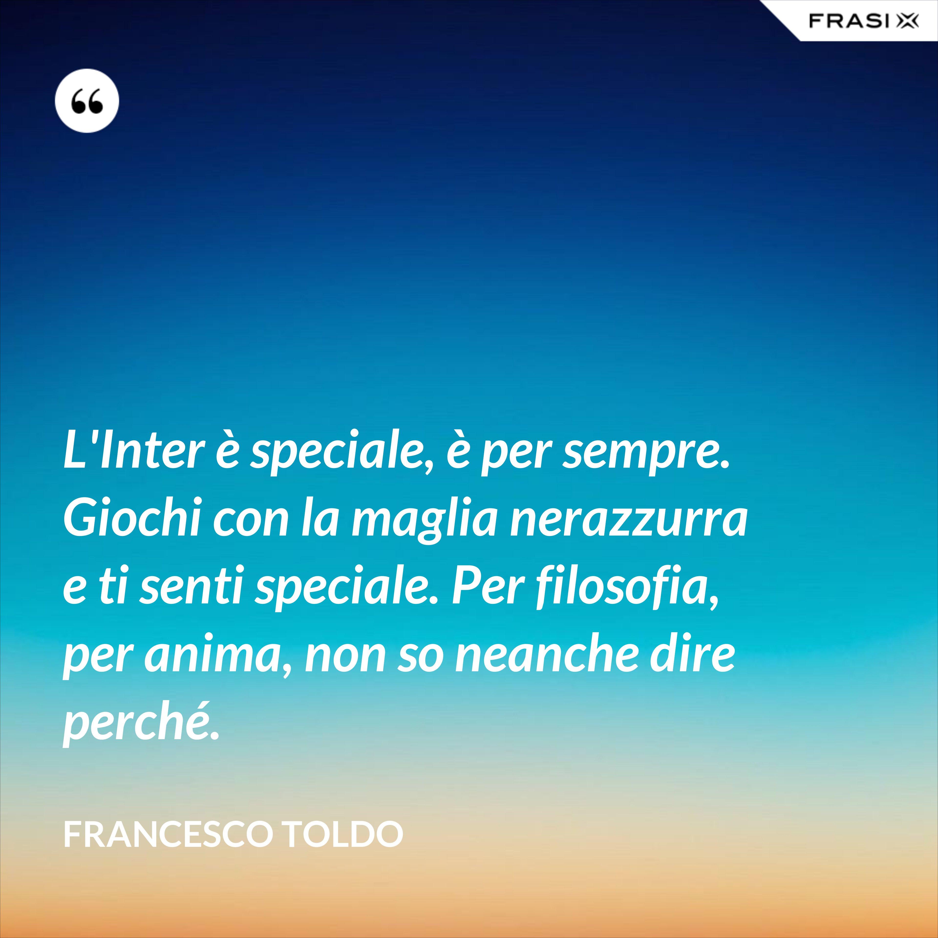 L'Inter è speciale, è per sempre. Giochi con la maglia nerazzurra e ti senti speciale. Per filosofia, per anima, non so neanche dire perché. - Francesco Toldo