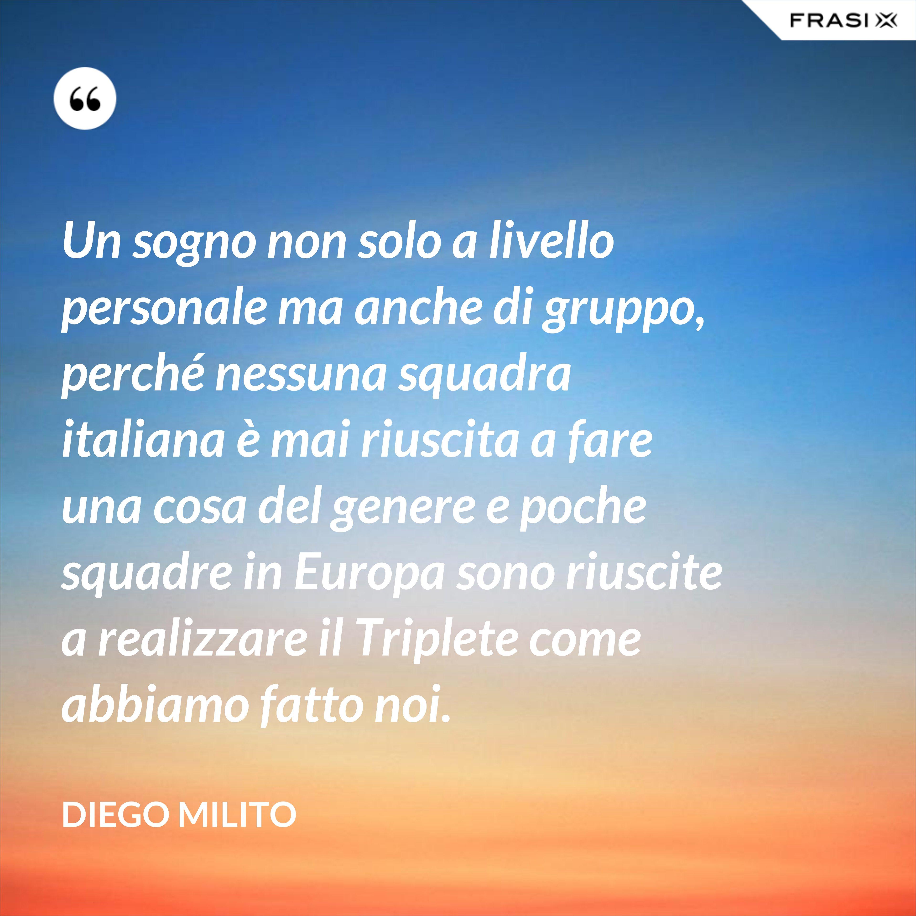 Un sogno non solo a livello personale ma anche di gruppo, perché nessuna squadra italiana è mai riuscita a fare una cosa del genere e poche squadre in Europa sono riuscite a realizzare il Triplete come abbiamo fatto noi. - Diego Milito