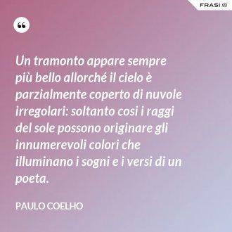 Un tramonto appare sempre più bello allorché il cielo è parzialmente coperto di nuvole irregolari: soltanto cosi i raggi del sole possono originare gli innumerevoli colori che illuminano i sogni e i versi di un poeta. - Paulo Coelho