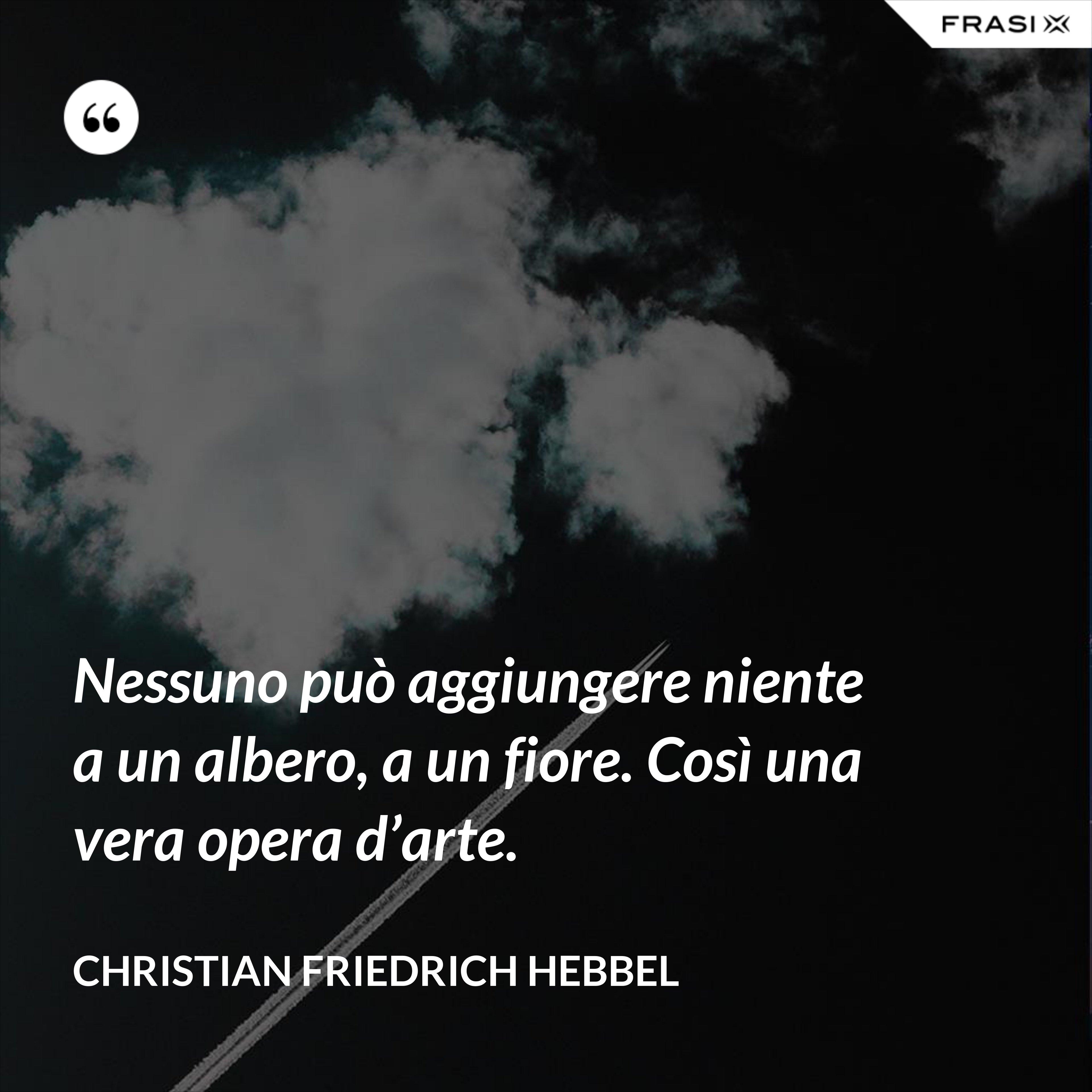 Nessuno può aggiungere niente a un albero, a un fiore. Così una vera opera d'arte. - Christian Friedrich Hebbel
