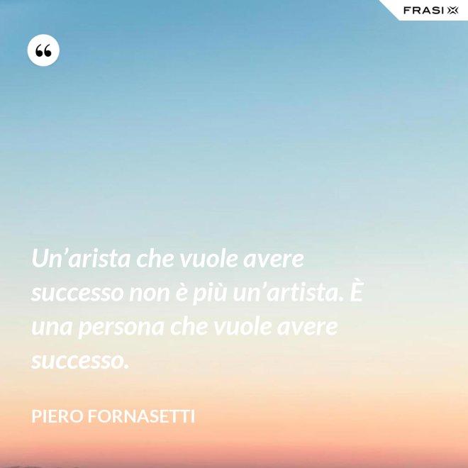 Un'arista che vuole avere successo non è più un'artista. È una persona che vuole avere successo. - Piero Fornasetti