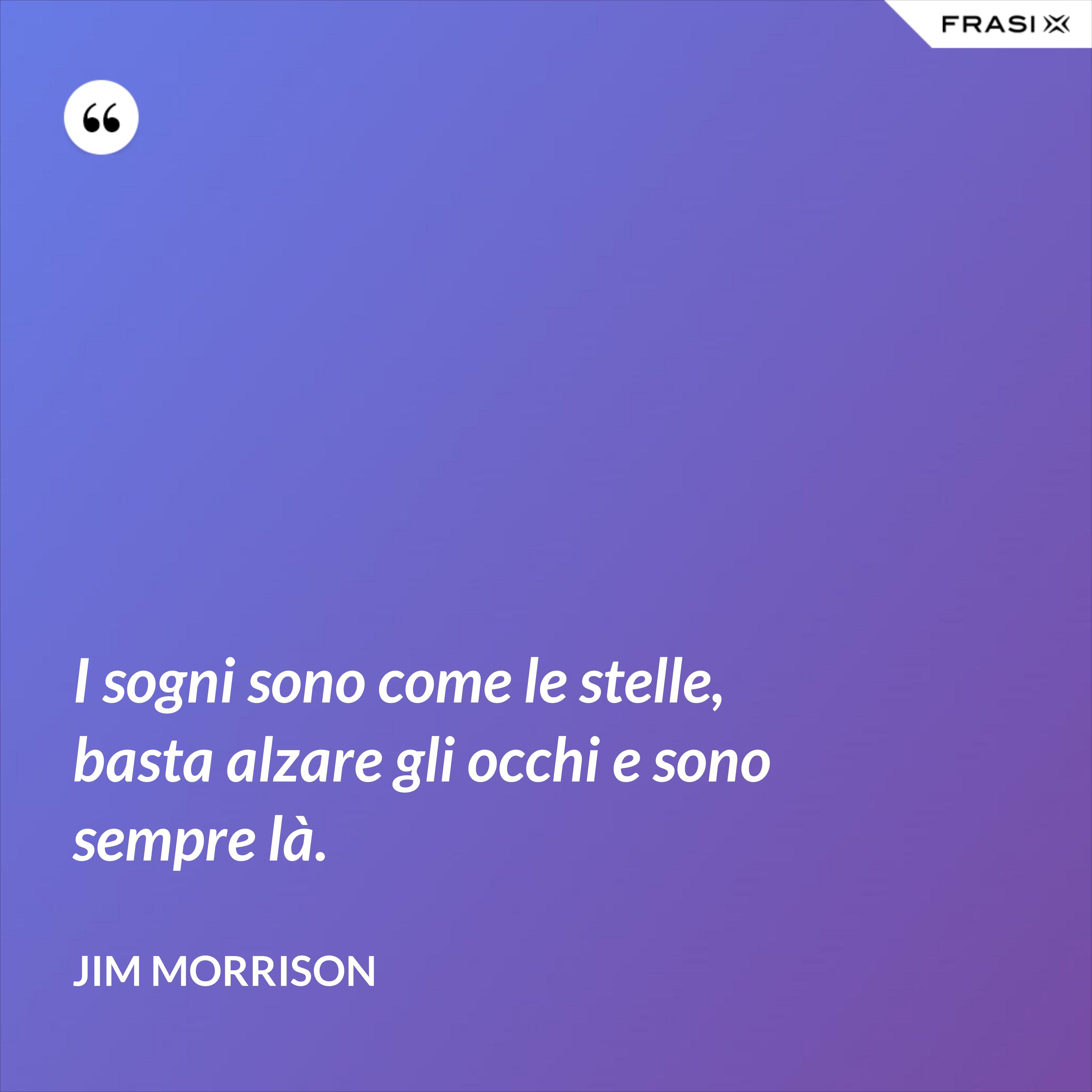 I sogni sono come le stelle, basta alzare gli occhi e sono sempre là. - Jim Morrison