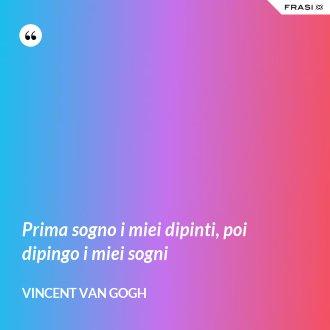 Prima sogno i miei dipinti, poi dipingo i miei sogni - Vincent Van Gogh