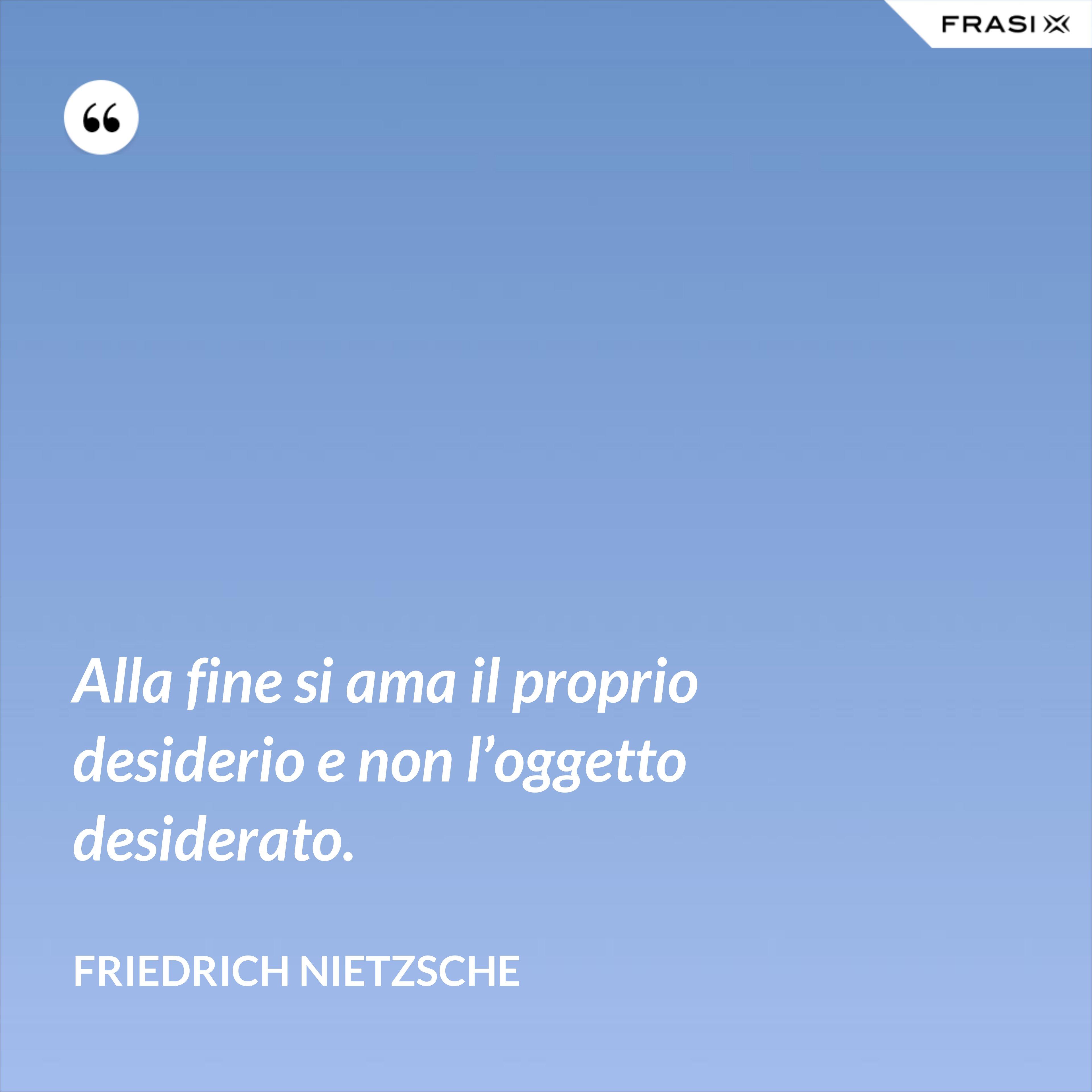 Alla fine si ama il proprio desiderio e non l'oggetto desiderato. - Friedrich Nietzsche