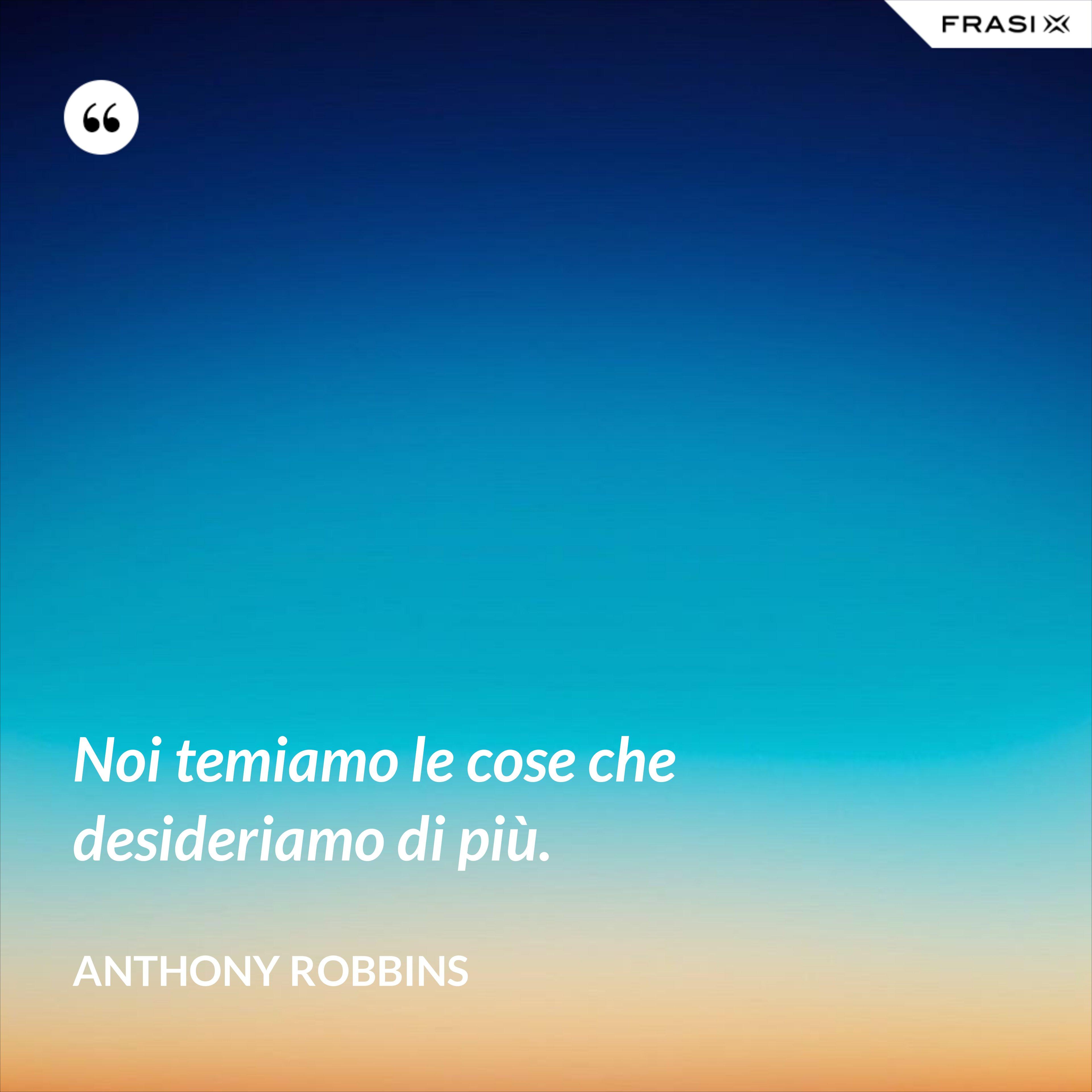 Noi temiamo le cose che desideriamo di più. - Anthony Robbins
