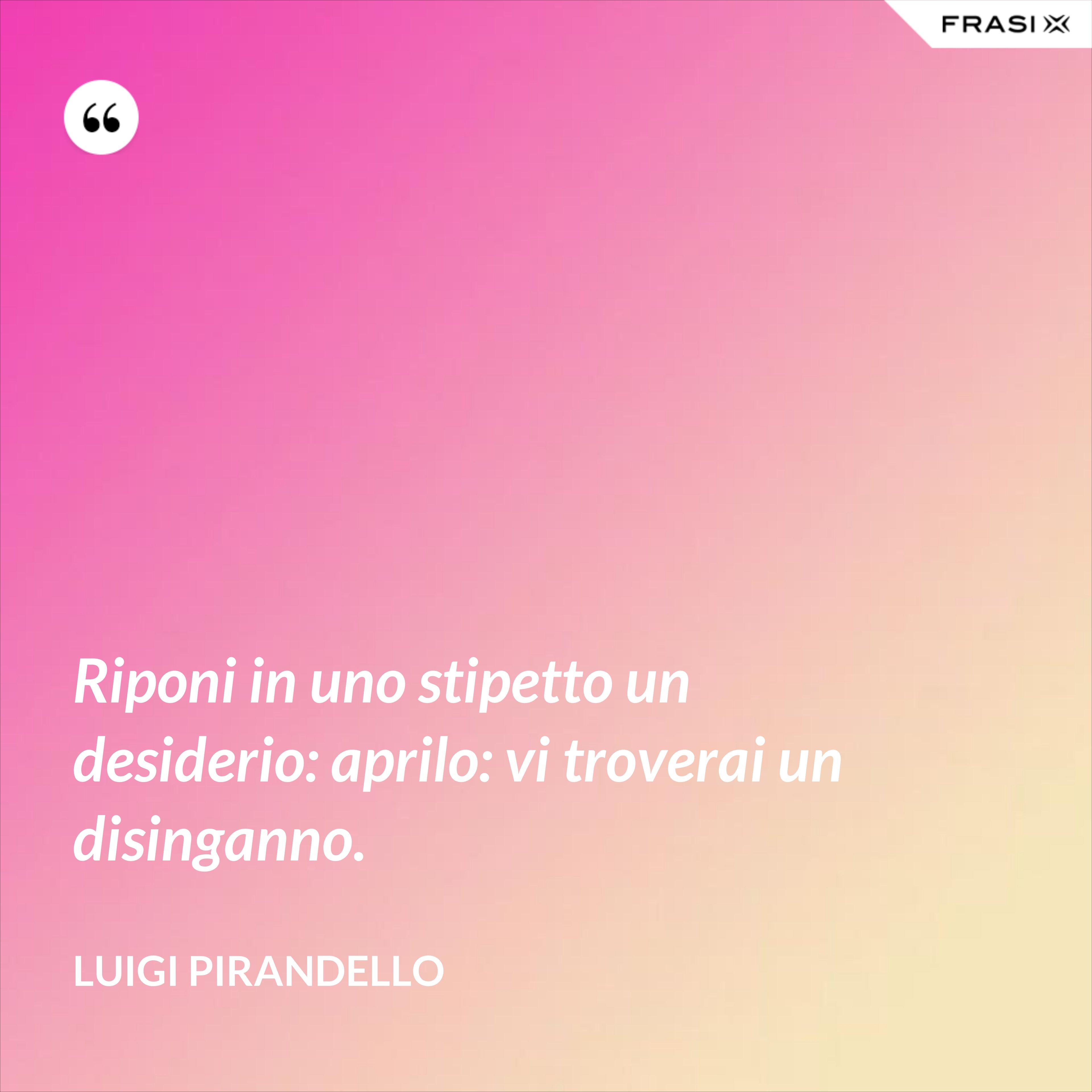 Riponi in uno stipetto un desiderio: aprilo: vi troverai un disinganno. - Luigi Pirandello