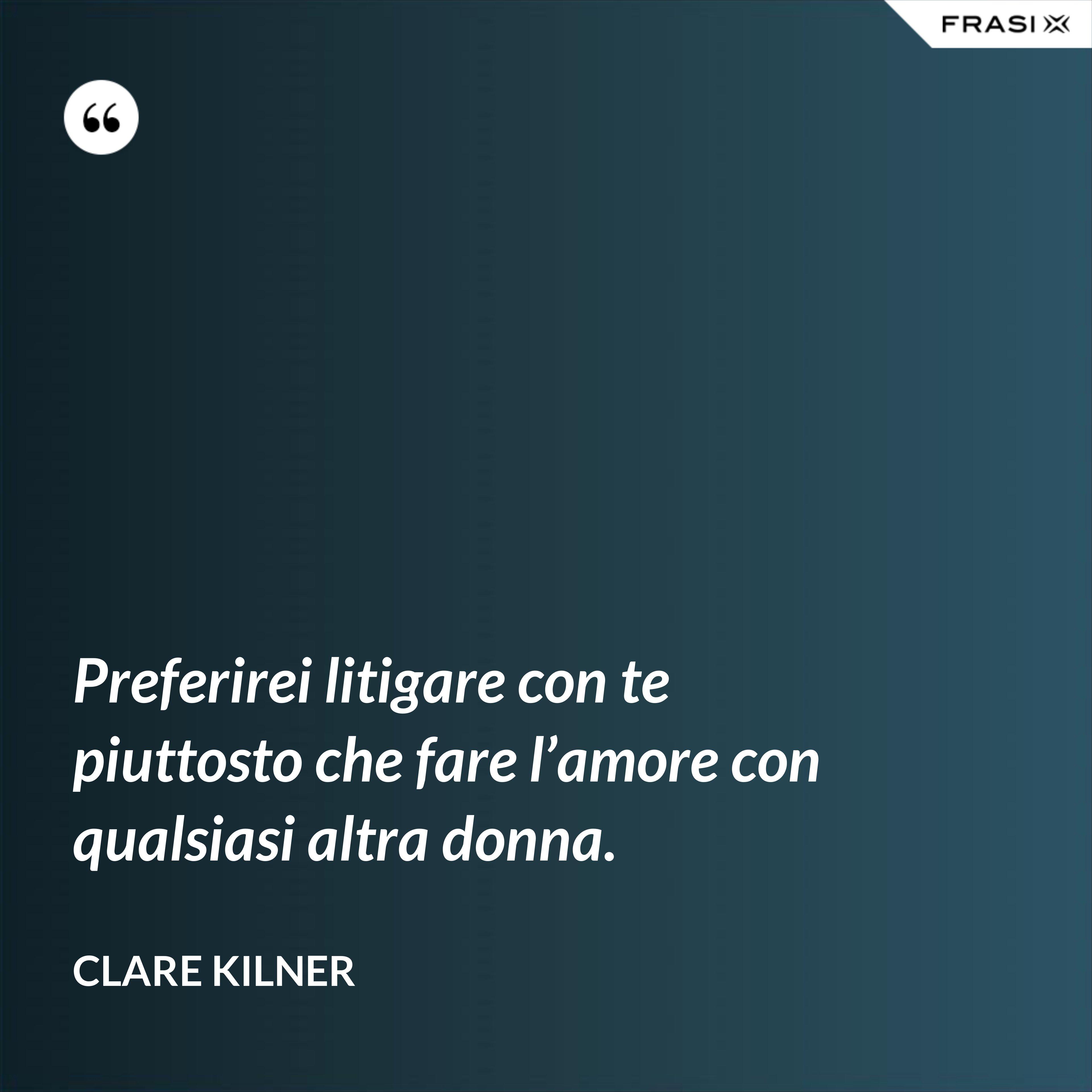 Preferirei litigare con te piuttosto che fare l'amore con qualsiasi altra donna. - Clare Kilner