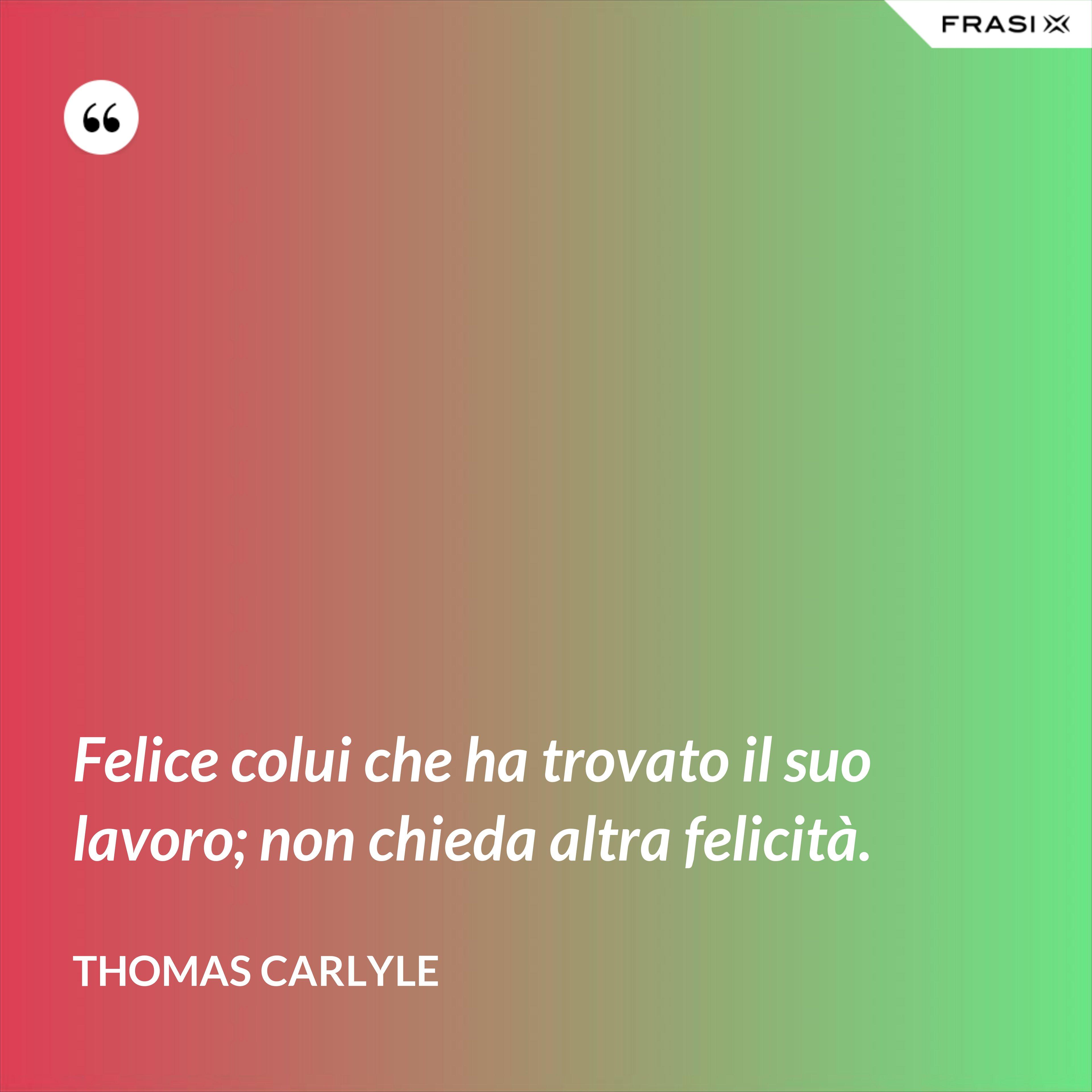 Felice colui che ha trovato il suo lavoro; non chieda altra felicità. - Thomas Carlyle