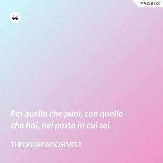 Fai quello che puoi, con quello che hai, nel posto in cui sei. - Theodore Roosevelt