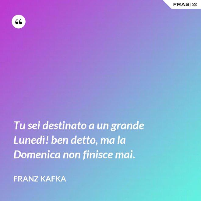 Tu sei destinato a un grande Lunedì! ben detto, ma la Domenica non finisce mai. - Franz Kafka